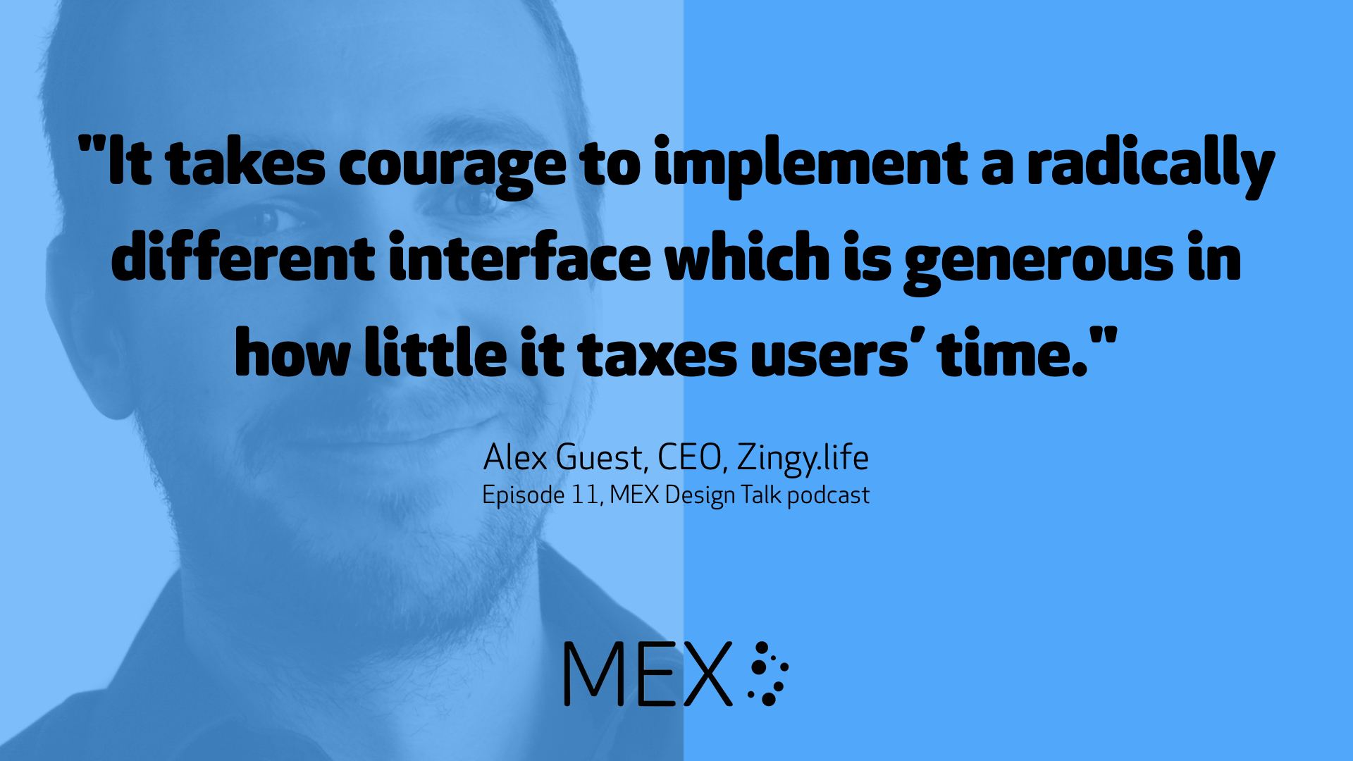 """It takes courage to implement a radically different interface which is generous in how little it taxes users' time."" -- Alex Guest, CEO, Zingy.life on Episode 11, MEX Design Talk podcast"