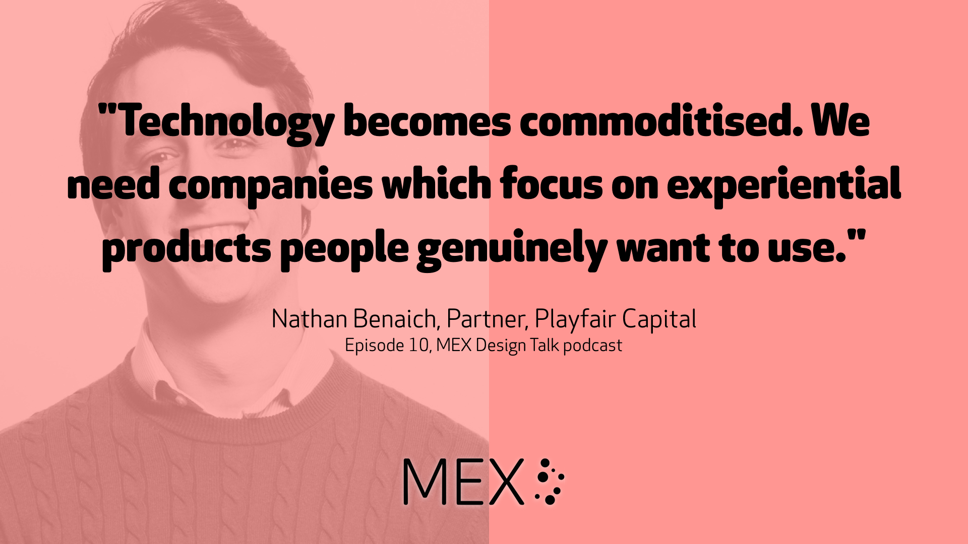 """Technology becomes commoditised. We need companies which focus on experiential products people genuinely want to use."" Nathan Benaich, Partner, Playfair Capital on ep. 10 of MEX Design Talk podcast"