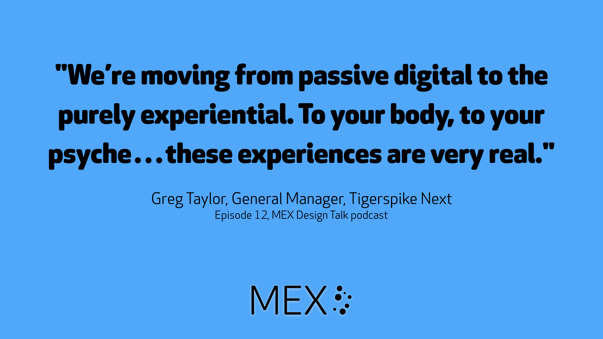 We're moving from passive digital to the purely experiential. To your body, to your psyche…these experiences are very real -- Greg Taylor, General Manager, Tigerspike Next on the MEX Design Talk podcast