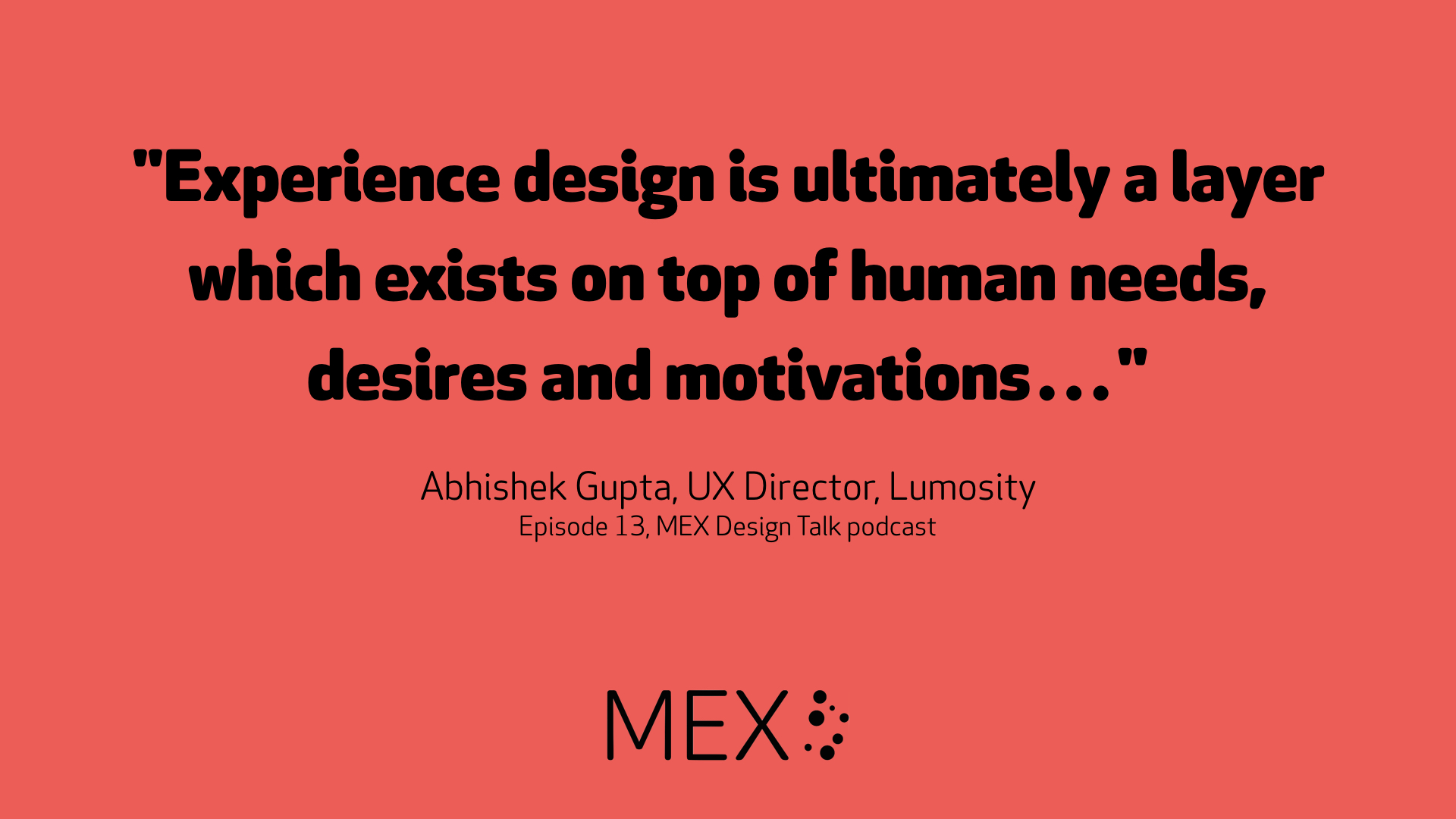 """Experience design is ultimately a layer which exists on top of human needs, desires and motivations…"" Abhishek Gupta, UX Director, Lumosity"