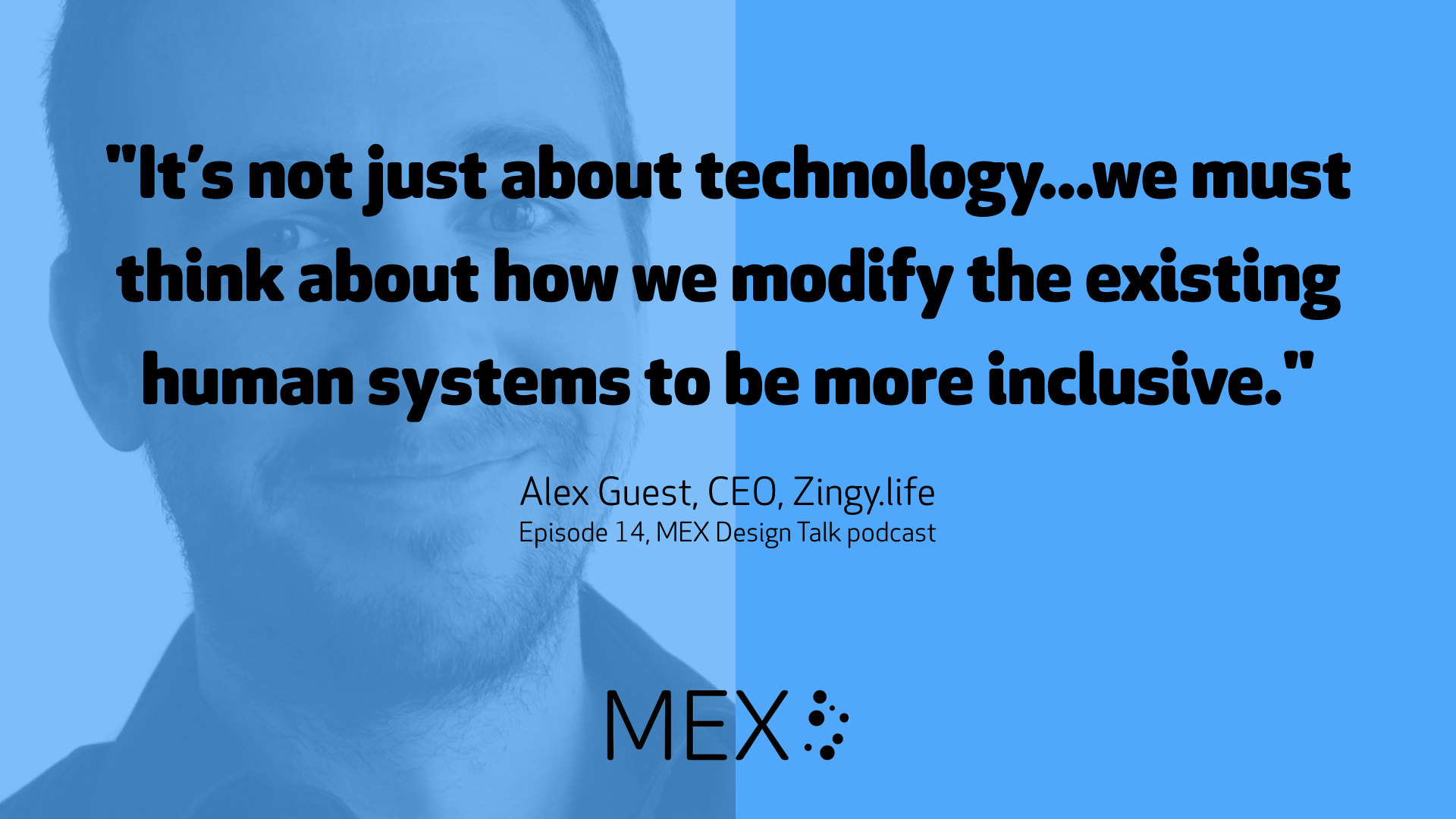 """It's not just about technology...we must think about how we modify the existing human systems to be more inclusive."" -- Alex Guest, CEO, Zingy.life Episode 14, MEX Design Talk podcast"