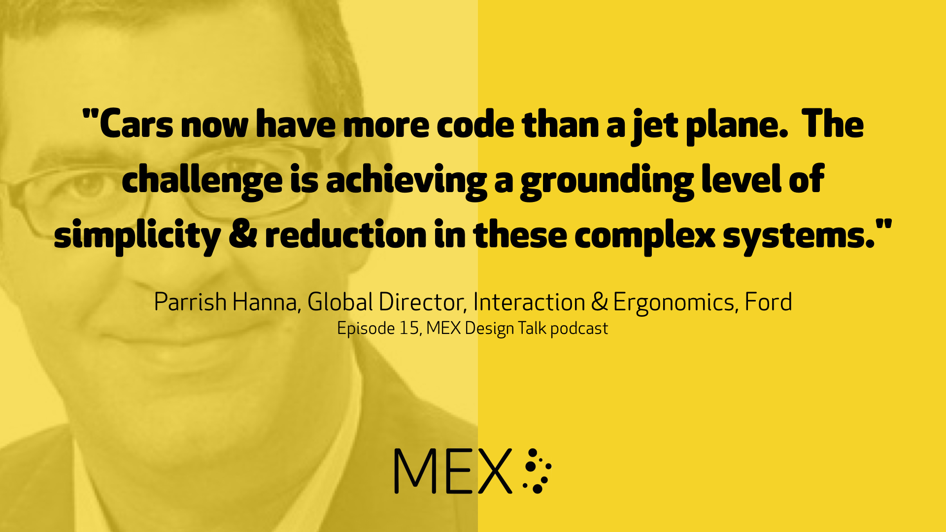 """Cars now have more code than a jet plane. The challenge is achieving a grounding level of simplicity & reduction in these complex systems."" Parrish Hanna, Global Director, Interaction & Ergonomics, Ford -- Episode 15, MEX Design Talk podcast"