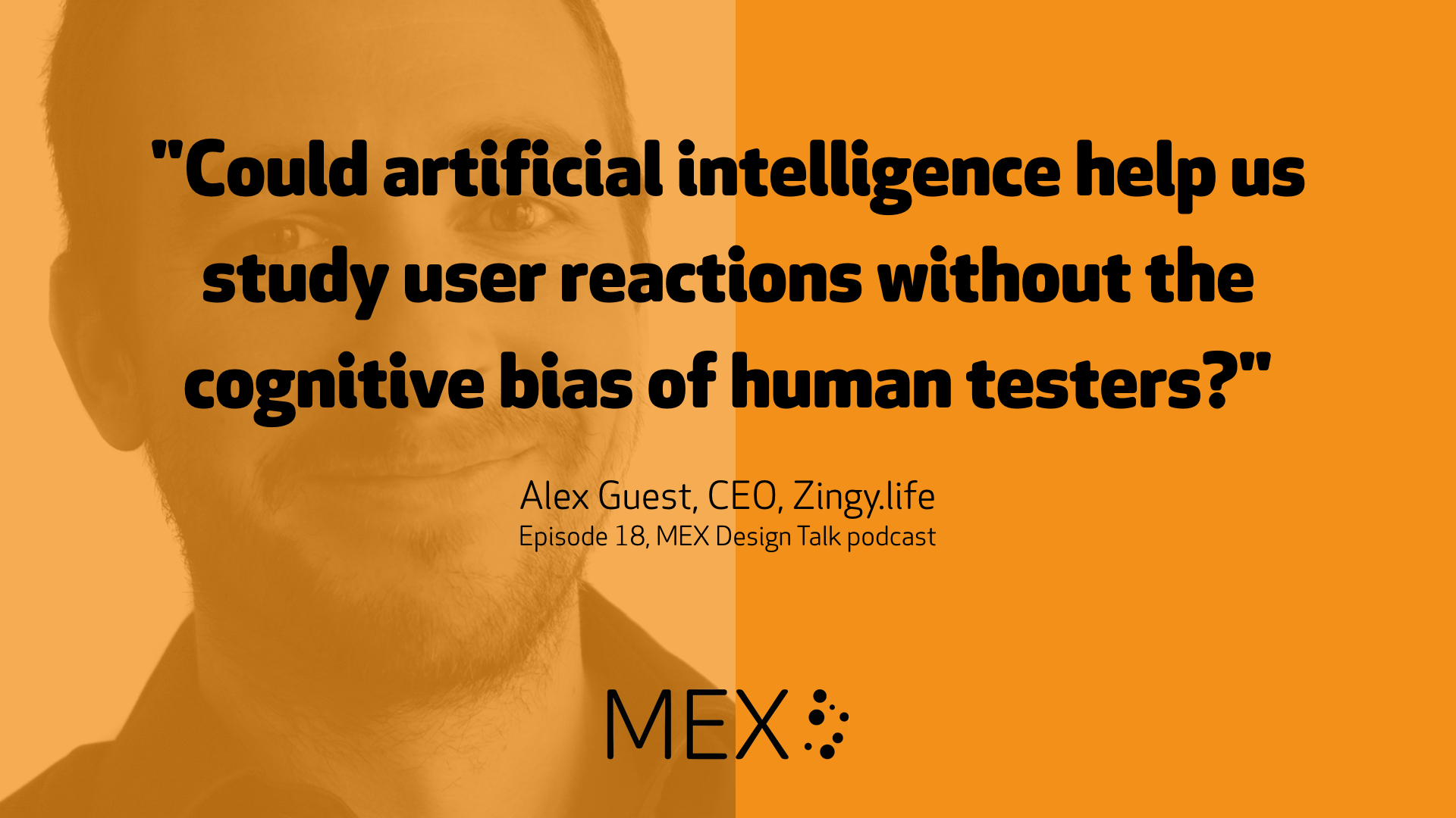 """Could artificial intelligence help us study user reactions without the cognitive bias of human testers?"" -- Alex Guest, CEO, Zingy.life, Episode 18, MEX Design Talk podcast"