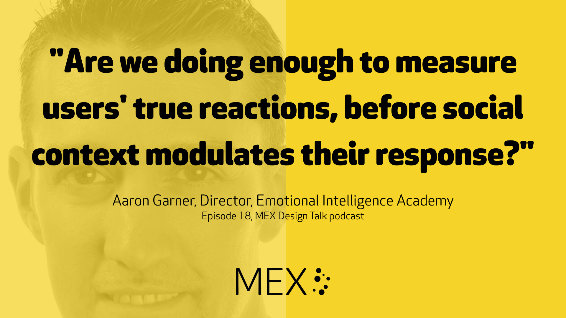 """Are we doing enough to measure users' true reactions, before social context modulates their response?"" -- Aaron Garner, Director, Emotional Intelligence Academy, Episode 18, MEX Design Talk podcast"