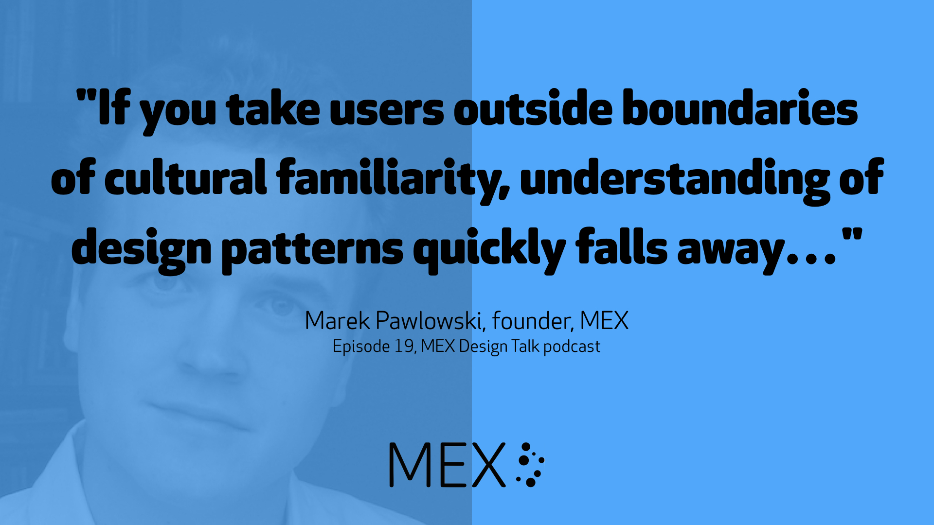 """If you take users outside boundaries of cultural familiarity, understanding of design patterns quickly falls away…"" -- Marek Pawlowski, founder, MEX, Episode 19, MEX Design Talk podcast"