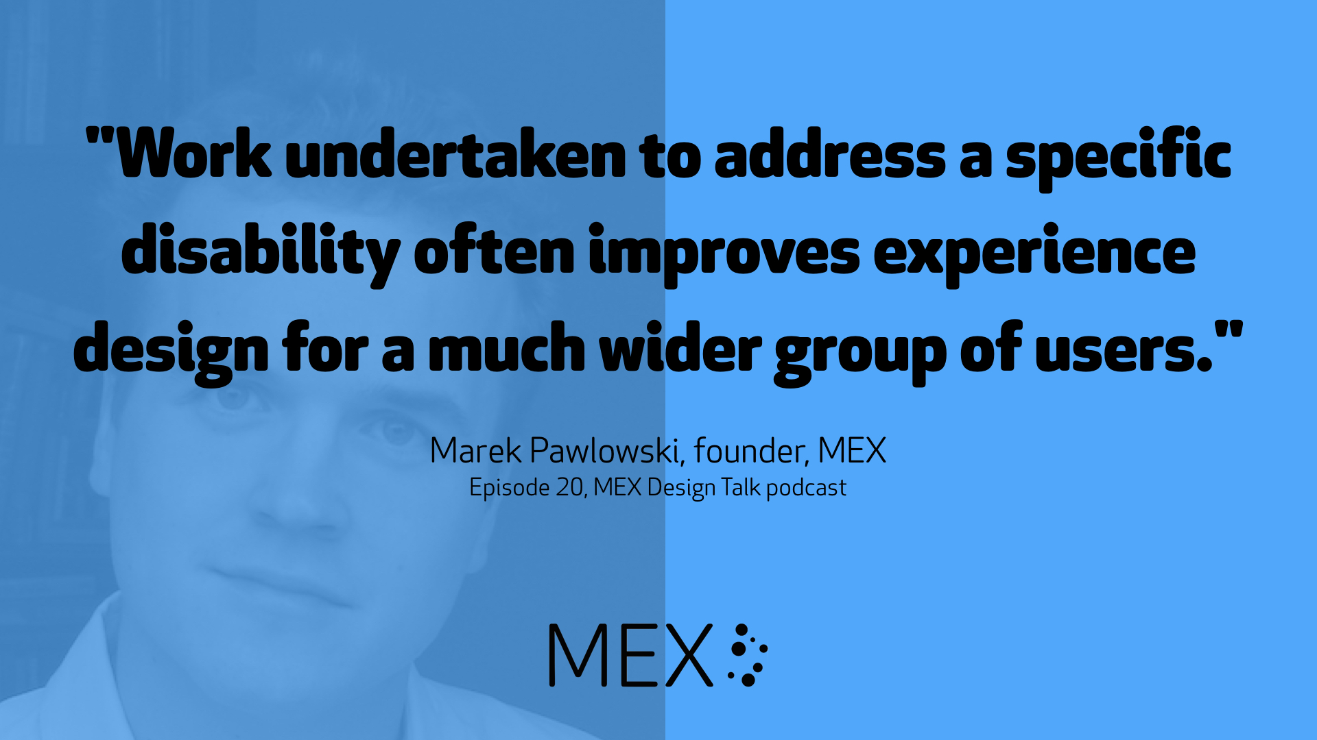"""Work undertaken to address a specific disability often improves experience design for a much wider group of users."" -- Marek Pawlowski, founder, MEX, Episode 20, MEX Design Talk podcast"
