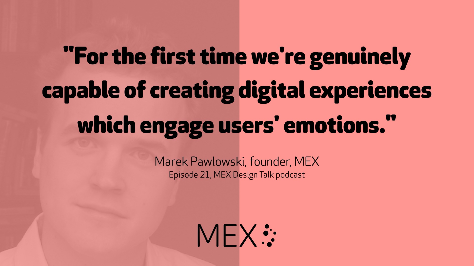 """For the first time we're genuinely capable of creating digital experiences which engage users' emotions."" -- Marek Pawlowski, founder, MEX, Episode 21, MEX Design Talk podcast"