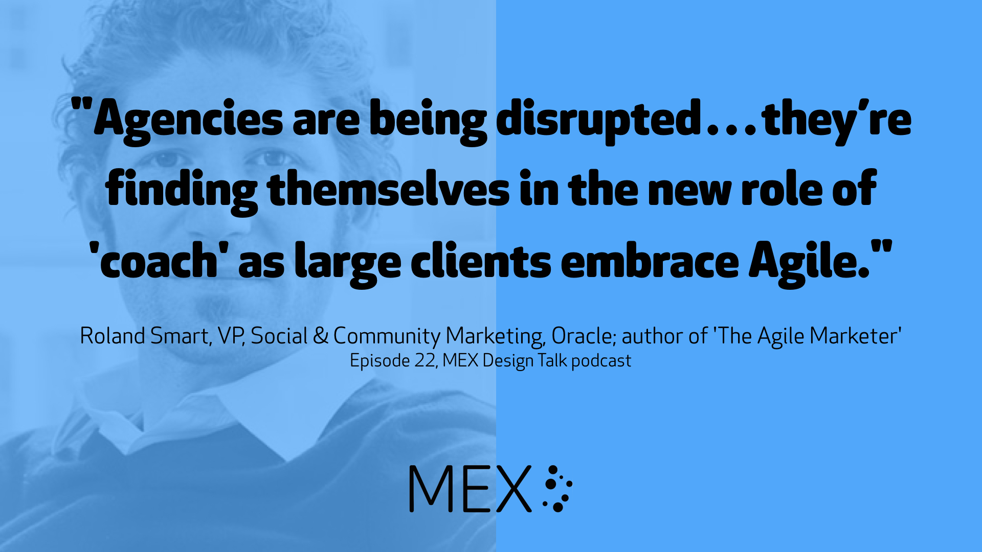 """Agencies are being disrupted…they're finding themselves in the new role of 'coach' as large clients embrace Agile."" -- Roland Smart, VP, Social & Community Marketing, Oracle; author of 'The Agile Marketer' on Episode 22, MEX Design Talk podcast"