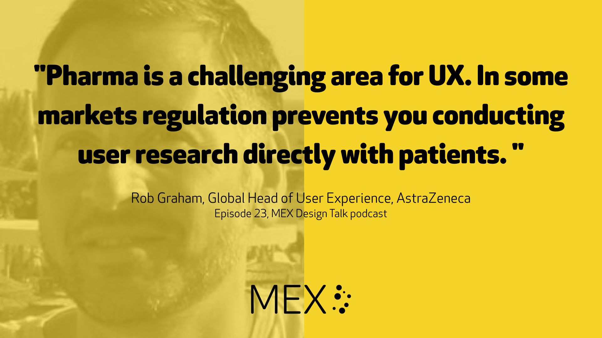 """Pharma is a challenging area for UX. In some markets regulation prevents you conducting user research directly with patients. ""  Rob Graham, Global Head of User Experience, AstraZeneca Episode 23, MEX Design Talk podcast"