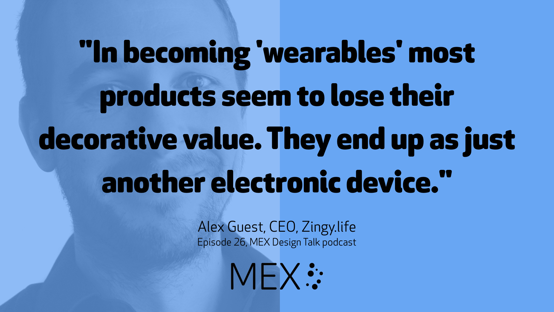 """In becoming 'wearables' most products seem to lose their decorative value. They end up as just another electronic device."" Alex Guest, CEO, Zingy.life Episode 26, MEX Design Talk podcast"