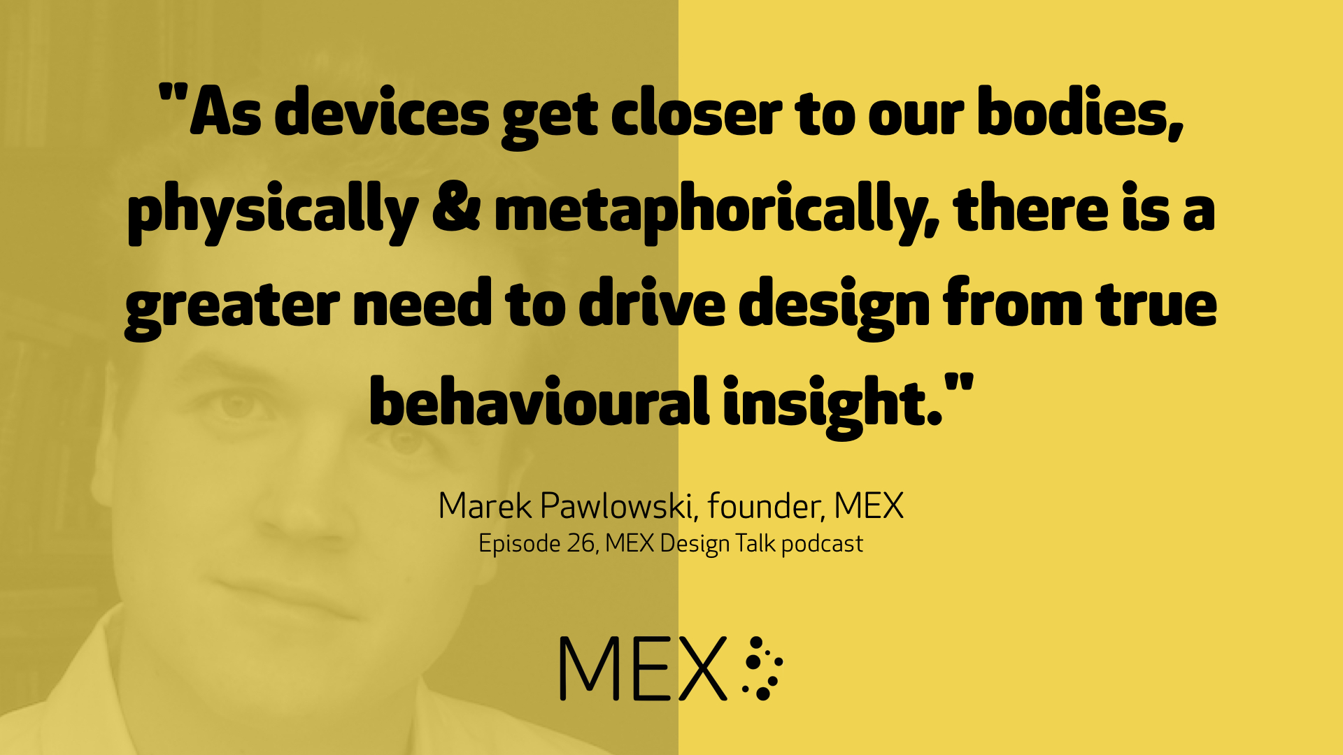 """As devices get closer to our bodies, physically & metaphorically, there is a greater need to drive design from true behavioural insight."" Marek Pawlowski, founder, MEX Episode 26, MEX Design Talk podcast"