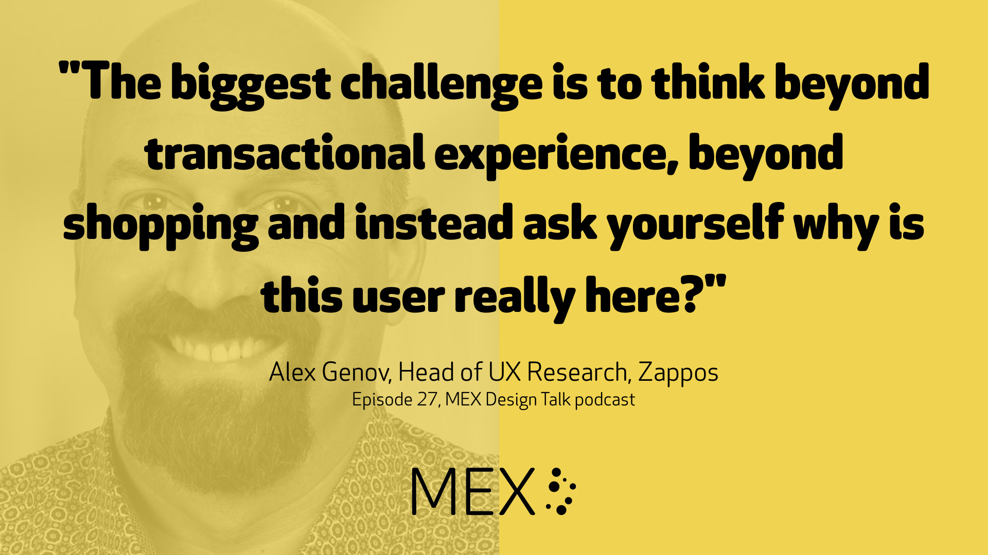 """The biggest challenge is to think beyond transactional experience, beyond shopping and instead ask yourself why is this user really here?"" Alex Genov, Head of UX Research, Zappos Episode 27, MEX Design Talk podcast"