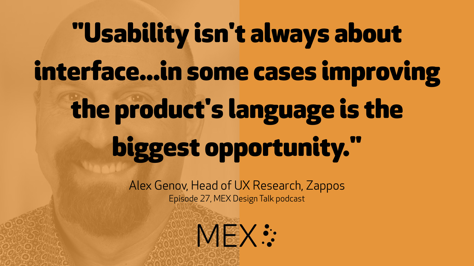"""Usability isn't always about interface...in some cases improving the product's language is the biggest opportunity."" Alex Genov, Head of UX Research, Zappos Episode 27, MEX Design Talk podcast"