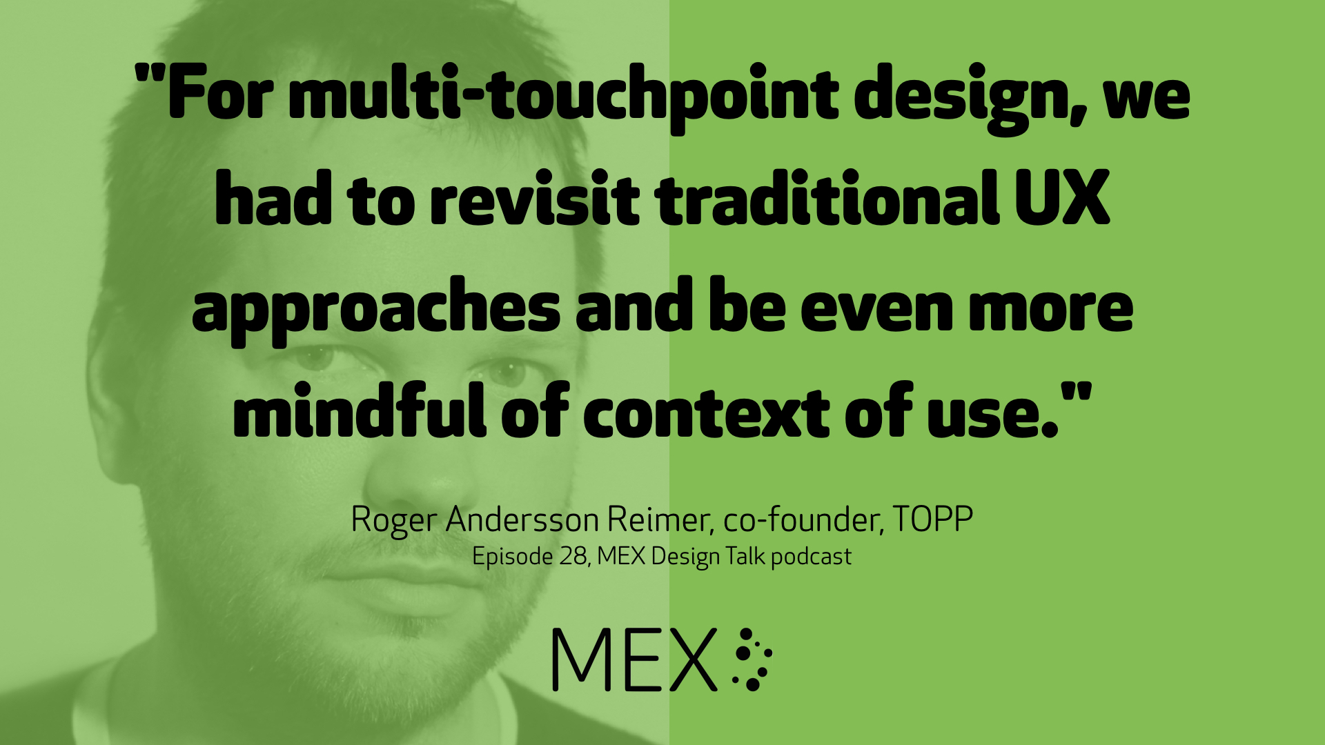 """For multi-touchpoint design, we had to revisit traditional UX approaches and be even more mindful of context of use."" Roger Andersson Reimer, co-founder, TOPP Episode 28, MEX Design Talk podcast"