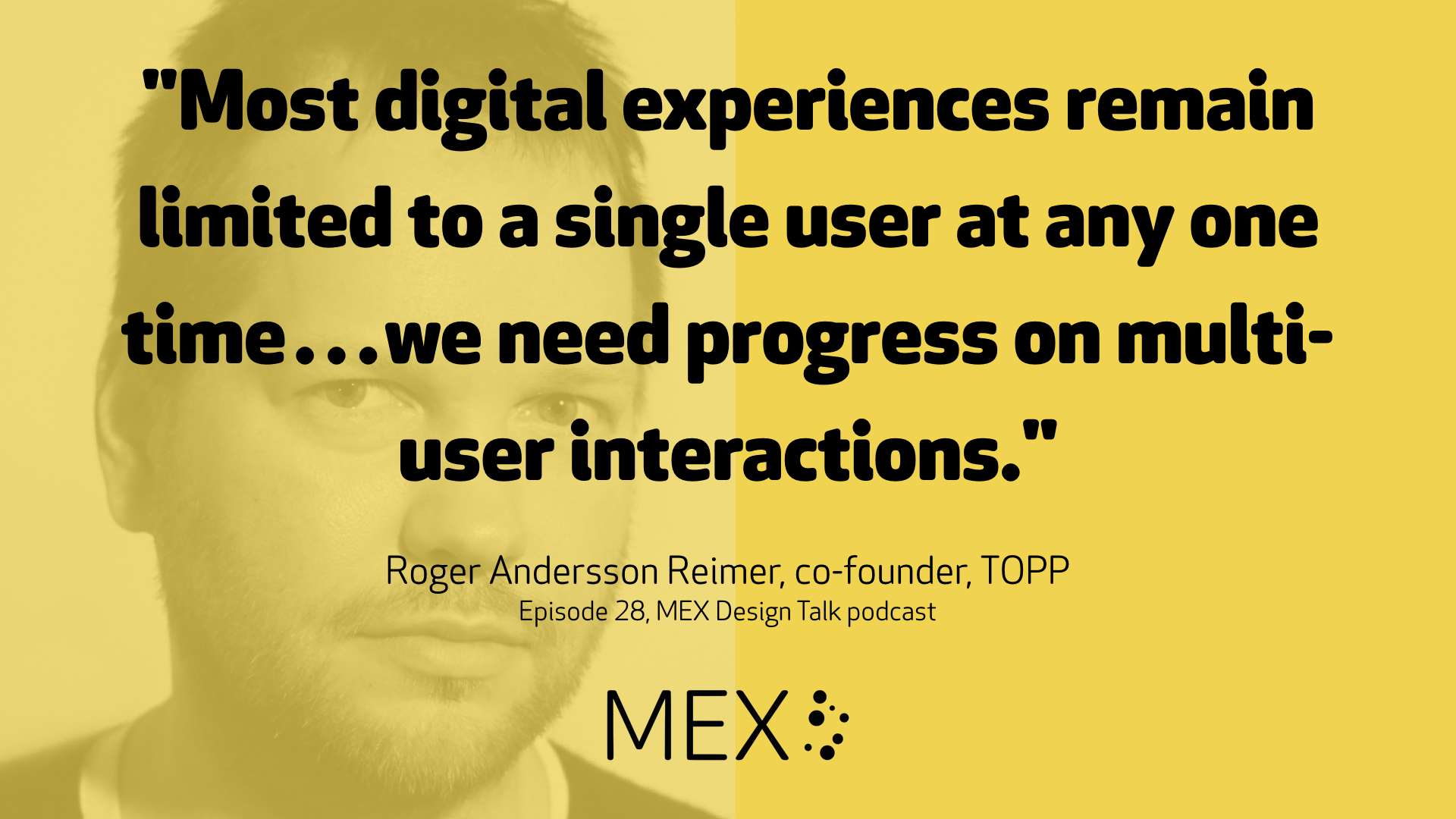 """Most digital experiences remain limited to a single user at any one time…we need progress on multi-user interactions."" Roger Andersson Reimer, co-founder, TOPP Episode 28, MEX Design Talk podcast"