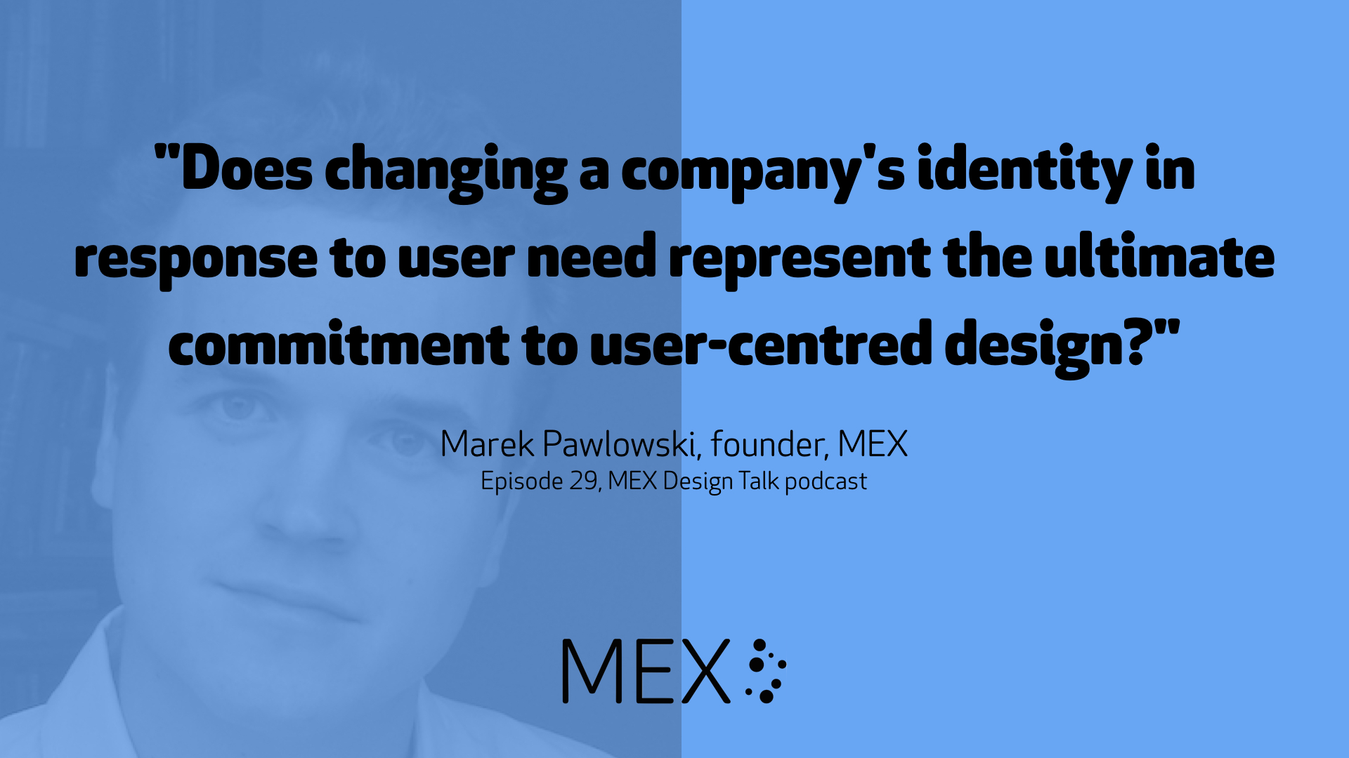 """Does changing a company's identity in response to user need represent the ultimate commitment to user-centred design?""   Marek Pawlowski, founder, MEX Episode 29, MEX Design Talk podcast"