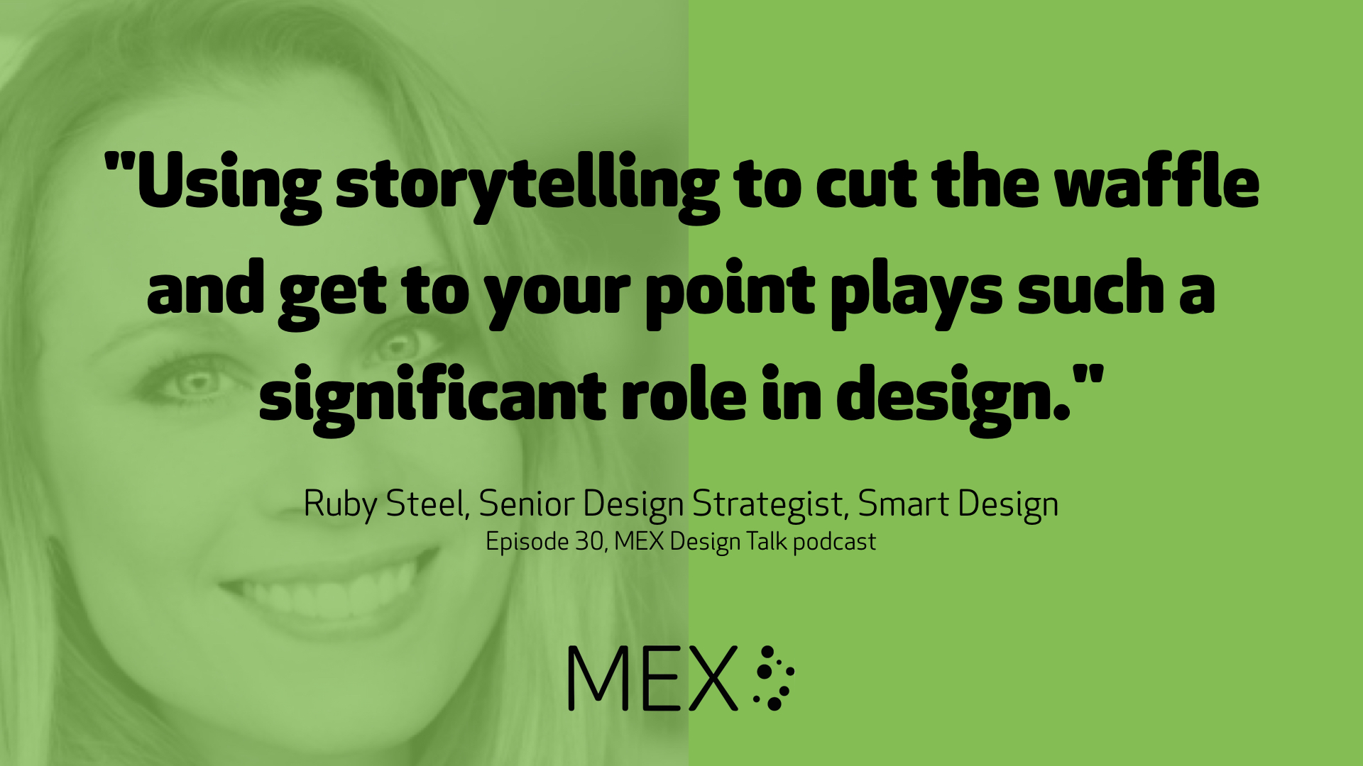 """Using storytelling to cut the waffle and get to your point plays such a significant role in design."" Ruby Steel, Senior Design Strategist, Smart Design Episode 30, MEX Design Talk podcast"