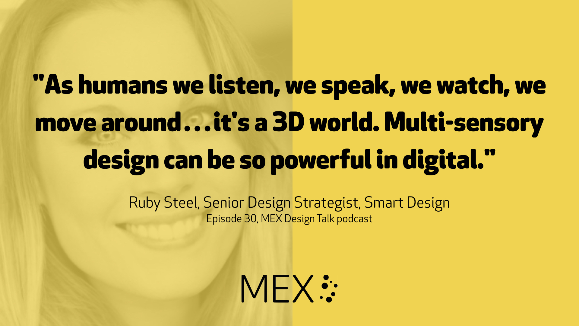 """As humans we listen, we speak, we watch, we move around…it's a 3D world. Multi-sensory design can be so powerful in digital."" Ruby Steel, Senior Design Strategist, Smart Design Episode 30, MEX Design Talk podcast"