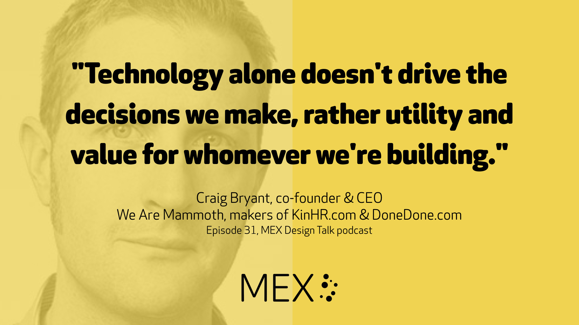 """Technology alone doesn't drive the decisions we make, rather utility and value for whomever we're building."" Craig Bryant, co-founder & CEO We Are Mammoth, makers of KinHR.com & DoneDone.com Episode 31, MEX Design Talk podcast"
