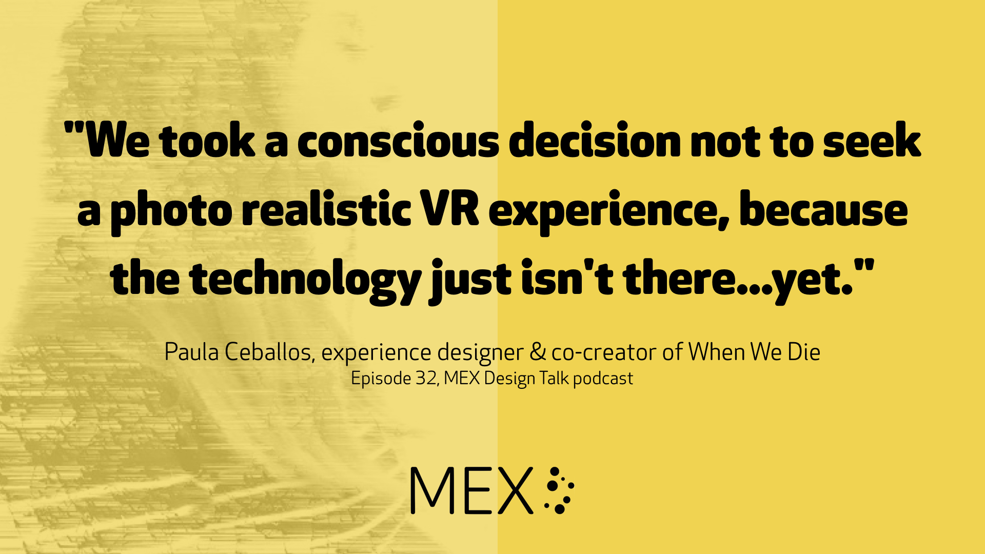 """We took a conscious decision not to seek a photo realistic VR experience, because the technology just isn't there...yet."" Paula Ceballos, experience designer & co-creator of When We Die Episode 32, MEX Design Talk podcast"