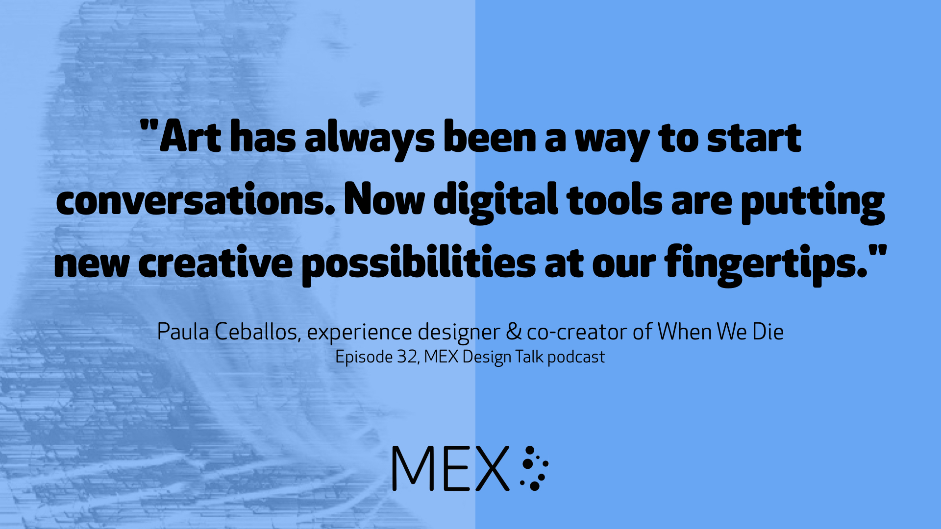 """Art has always been a way to start conversations. Now digital tools are putting new creative possibilities at our fingertips."" Paula Ceballos, experience designer & co-creator of When We Die Episode 32, MEX Design Talk podcast"