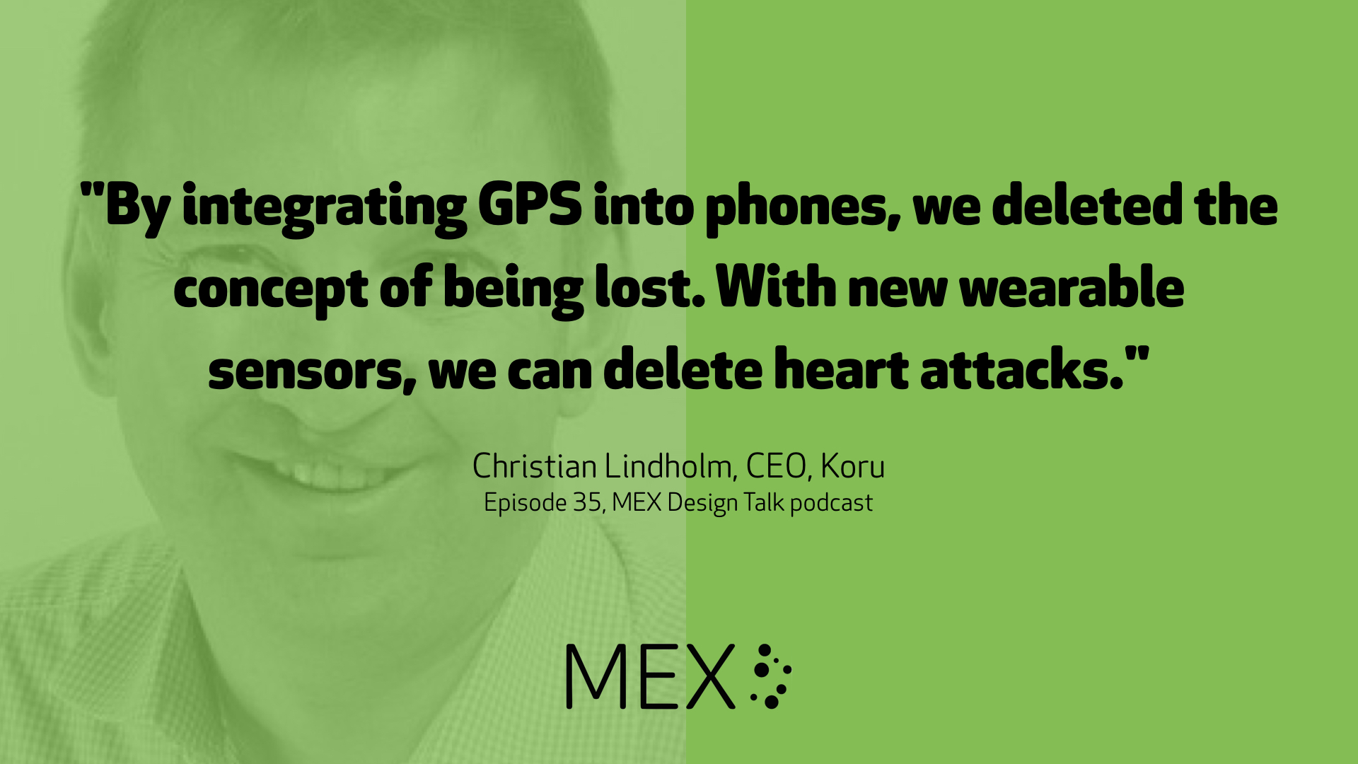 """By integrating GPS into phones, we deleted the concept of being lost. With new wearable sensors, we can delete heart attacks."" Christian Lindholm, CEO, Koru Episode 35, MEX Design Talk podcast"