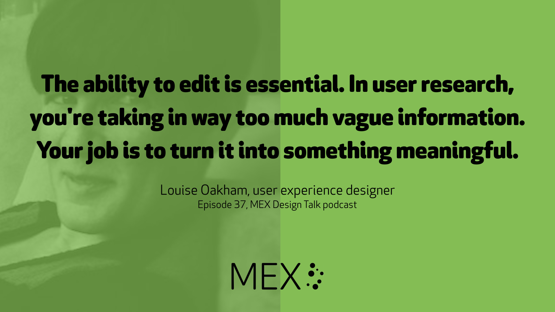 The ability to edit is essential. In user research, you're taking in way too much vague information. Your job is to turn it into something meaningful. Louise Oakham, user experience designer Episode 37, MEX Design Talk podcast