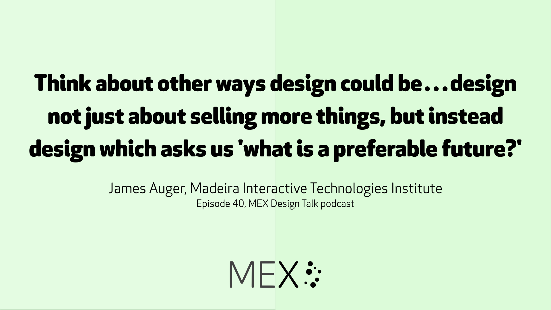 Think about other ways design could be…design not just about selling more things, but instead design which asks us 'what is a preferable future?' James Auger, Madeira Interactive Technologies Institute Episode 40, MEX Design Talk podcast