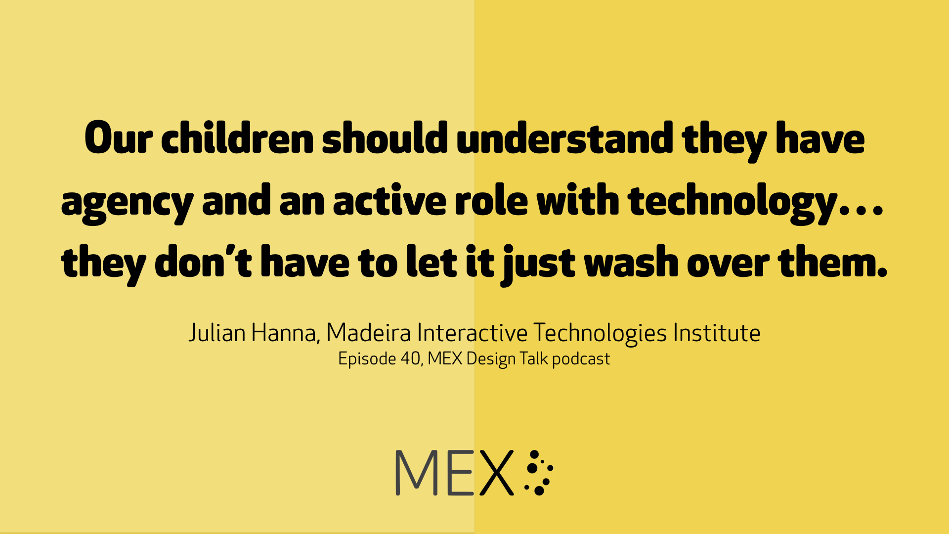 Our children should understand they have agency and an active role with technology…they don't have to let it just wash over them. Julian Hanna, Madeira Interactive Technologies Institute Episode 40, MEX Design Talk podcast