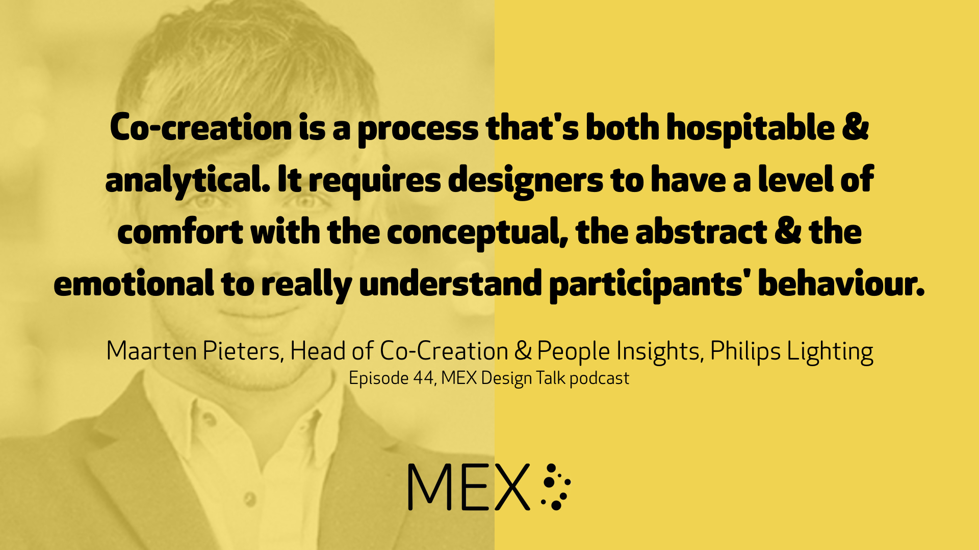 Co-creation is a process that's both hospitable & analytical. It requires designers to have a level of comfort with the conceptual, the abstract & the emotional to really understand participants' behaviour.  Maarten Pieters, Head of Co-Creation & People Insights, Philips Lighting Episode 44, MEX Design Talk podcast