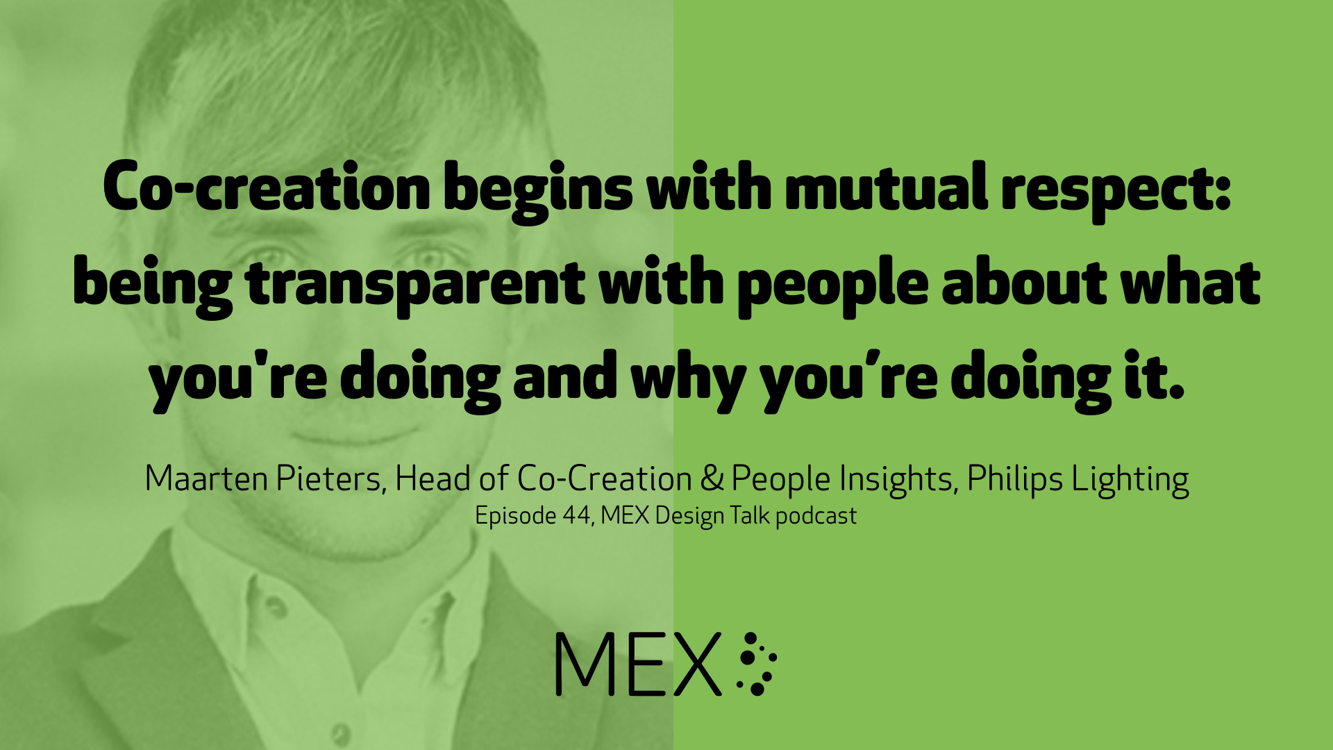 Co-creation begins with mutual respect: being transparent with people about what you're doing and why you're doing it.  Maarten Pieters, Head of Co-Creation & People Insights, Philips Lighting Episode 44, MEX Design Talk podcast