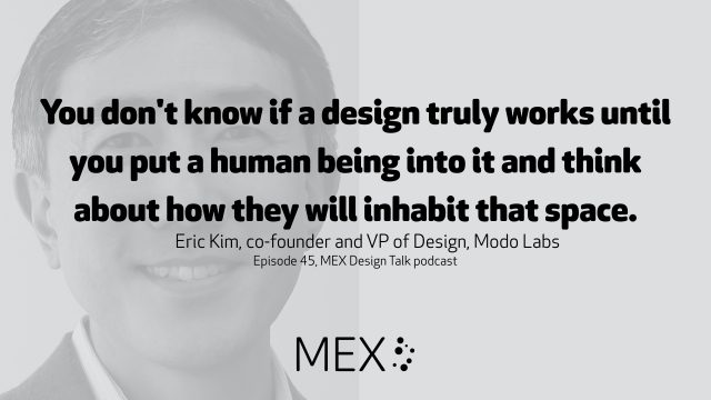 You don't know if a design truly works until you put a human being into it and think about how they will inhabit that space. Eric Kim, co-founder and VP of Design, Modo Labs Episode 45, MEX Design Talk podcast