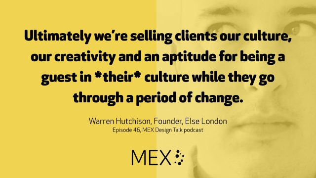 Ultimately we?re selling clients our culture, our creativity and an aptitude for being a guest in *their* culture while they go through a period of change. Warren Hutchison, Founder, Else London Episode 46, MEX Design Talk podcast