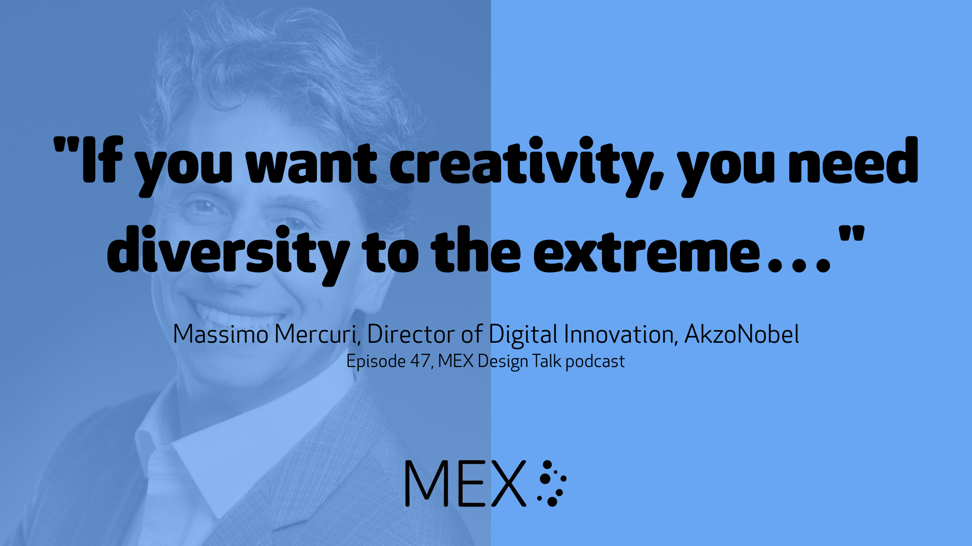 """If you want creativity, you need diversity to the extreme…"" Massimo Mercuri, Director of Digital Innovation, AkzoNobel Episode 47, MEX Design Talk podcast"