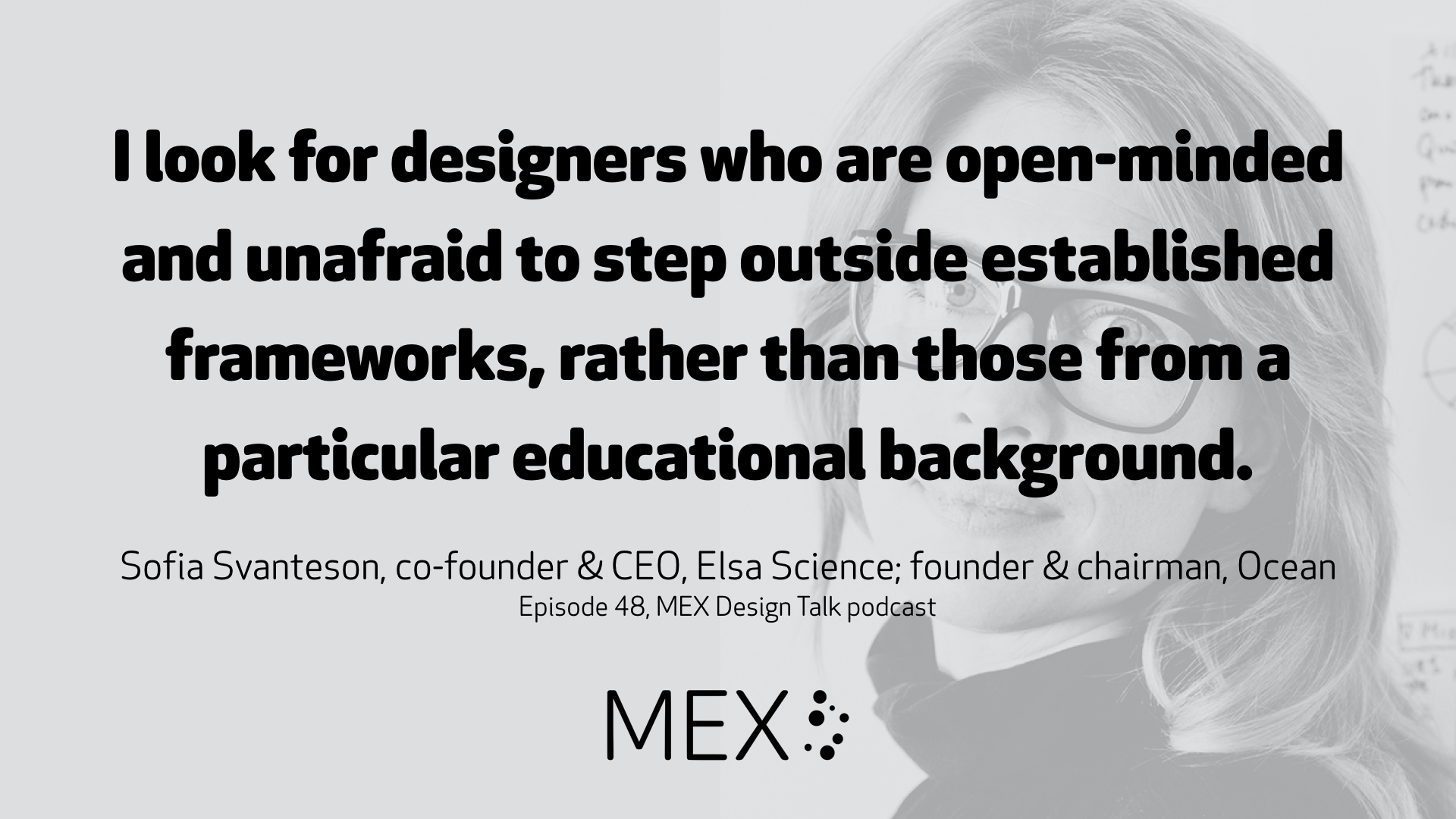 I look for designers who are open-minded and unafraid to step outside established frameworks, rather than those from a particular educational background. Sofia Svanteson, co-founder & CEO, Elsa Science; founder & chairman, Ocean Episode 48, MEX Design Talk podcast