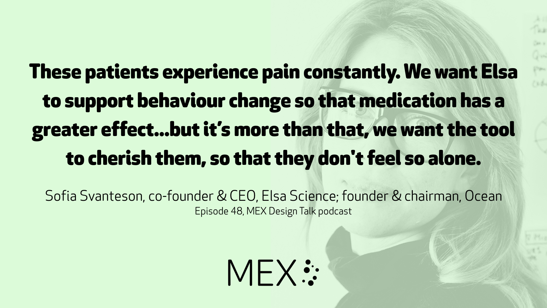 These patients experience pain constantly. We want Elsa to support behaviour change so that medication has a greater effect...but it's more than that, we want the tool to cherish them, so that they don't feel so alone. Sofia Svanteson, co-founder & CEO, Elsa Science; founder & chairman, Ocean Episode 48, MEX Design Talk podcast