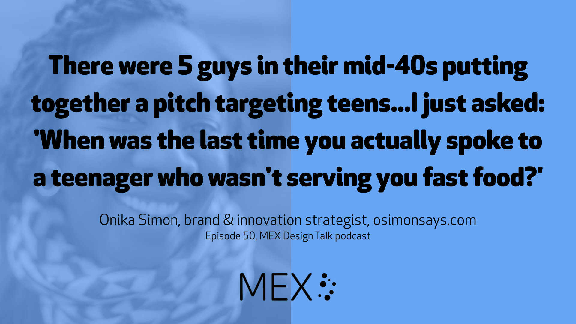 There were 5 guys in their mid-40s putting together a pitch targeting teens...I just asked: 'When was the last time you actually spoke to a teenager who wasn't serving you fast food?' Onika Simon, brand & innovation strategist, osimonsays.com Episode 50, MEX Design Talk podcast