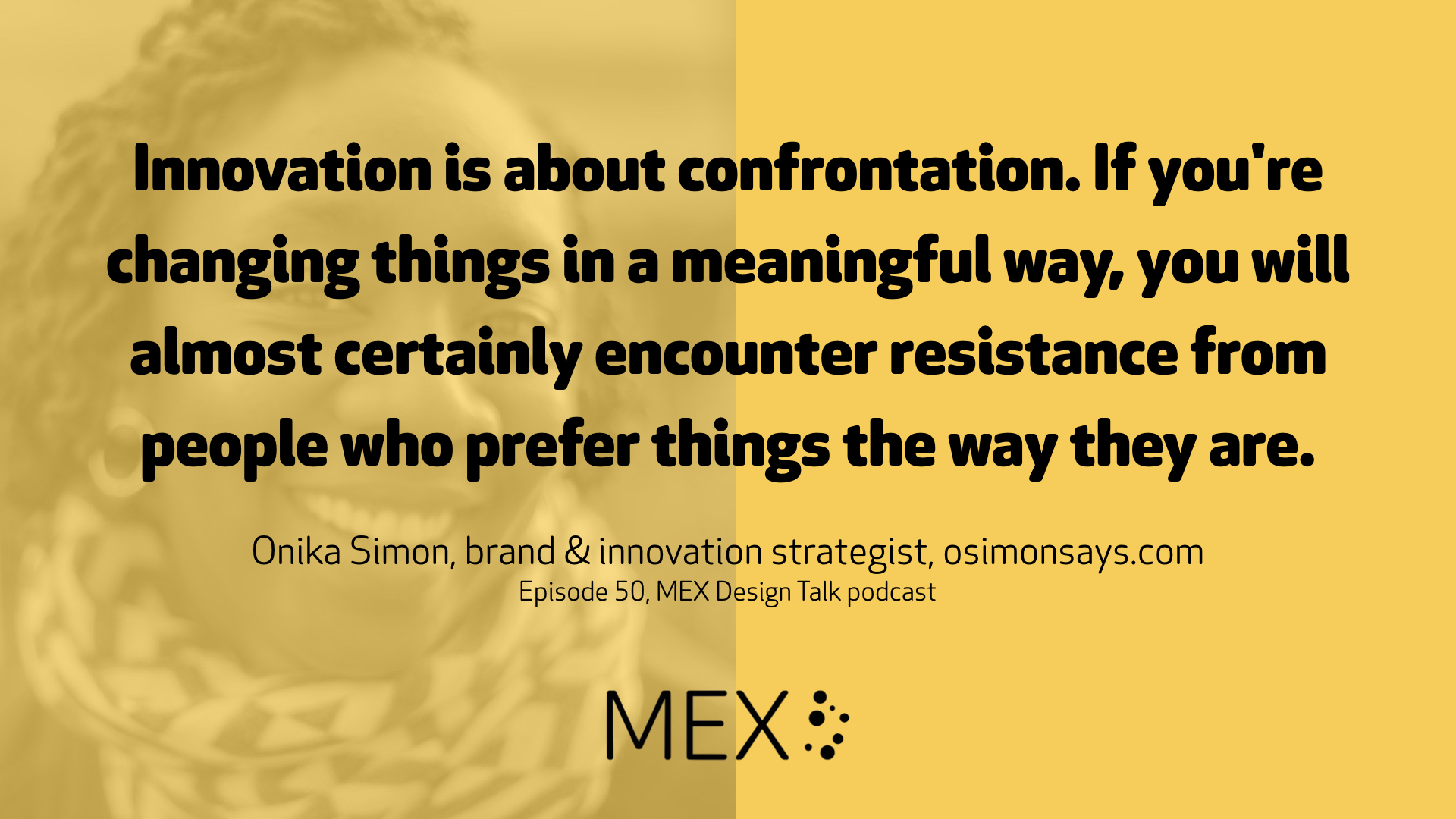 Innovation is about confrontation. If you're changing things in a meaningful way, you will almost certainly encounter resistance from people who prefer things the way they are. Onika Simon, brand & innovation strategist, osimonsays.com Episode 50, MEX Design Talk podcast