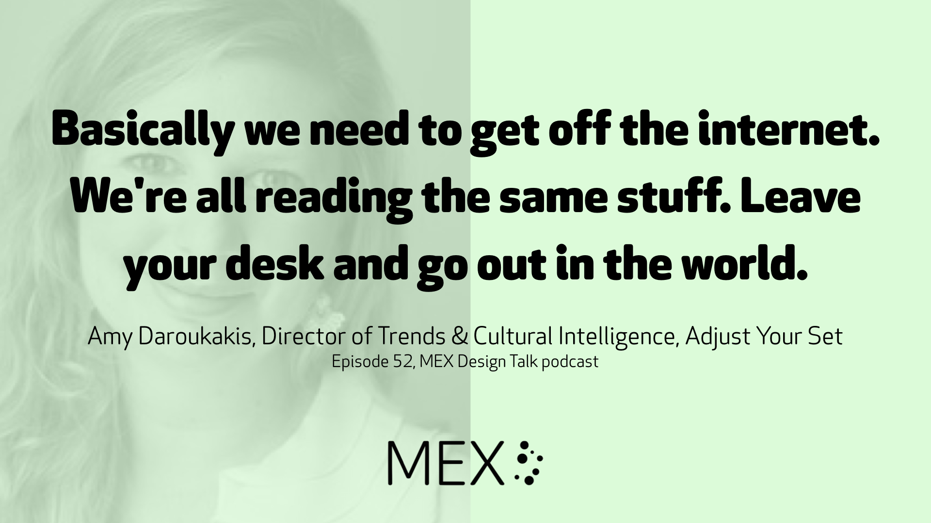 Basically we need to get off the internet. We're all reading the same stuff. Leave your desk and go out in the world. 	 Amy Daroukakis, Director of Trends & Cultural Intelligence, Adjust Your Set Episode 52, MEX Design Talk podcast