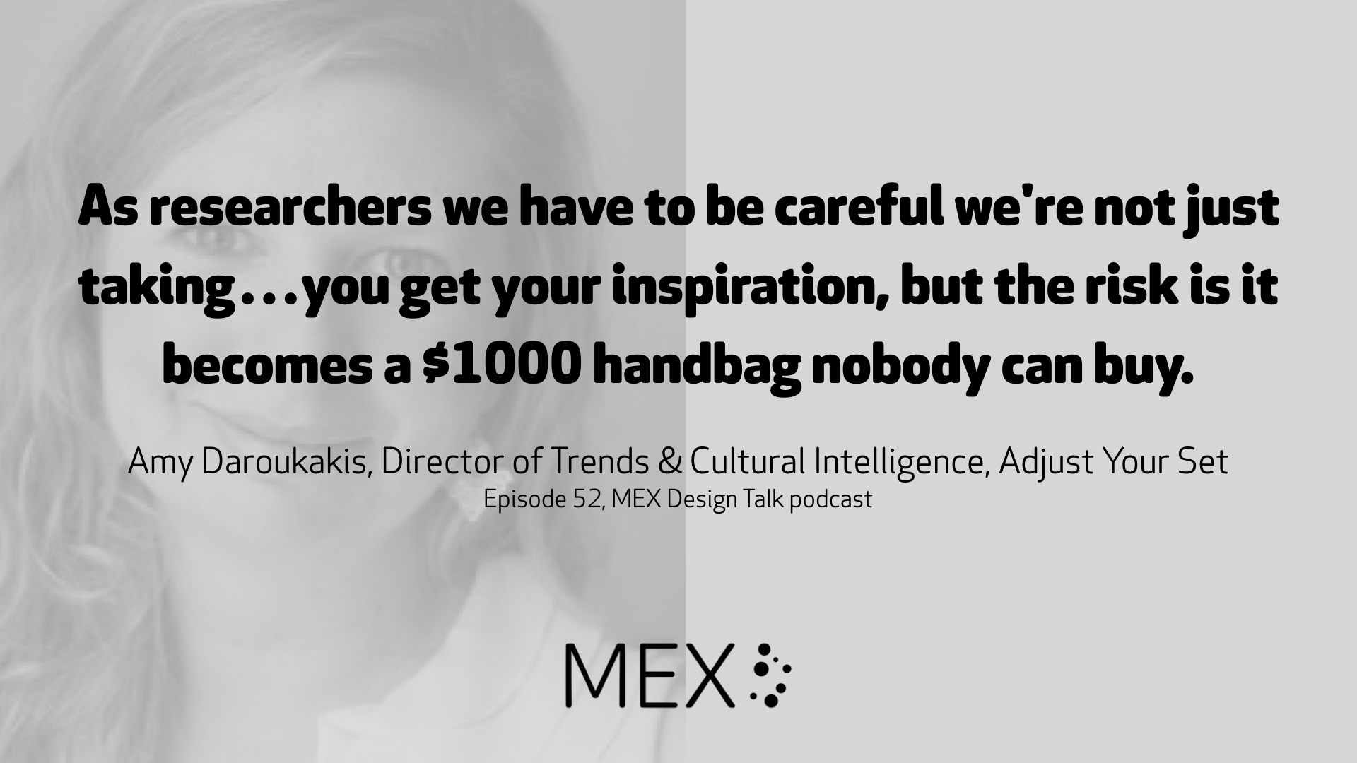 As researchers we have to be careful we're not just taking…you get your inspiration, but the risk is it becomes a $1000 handbag nobody can buy. 	 Amy Daroukakis, Director of Trends & Cultural Intelligence, Adjust Your Set Episode 52, MEX Design Talk podcast