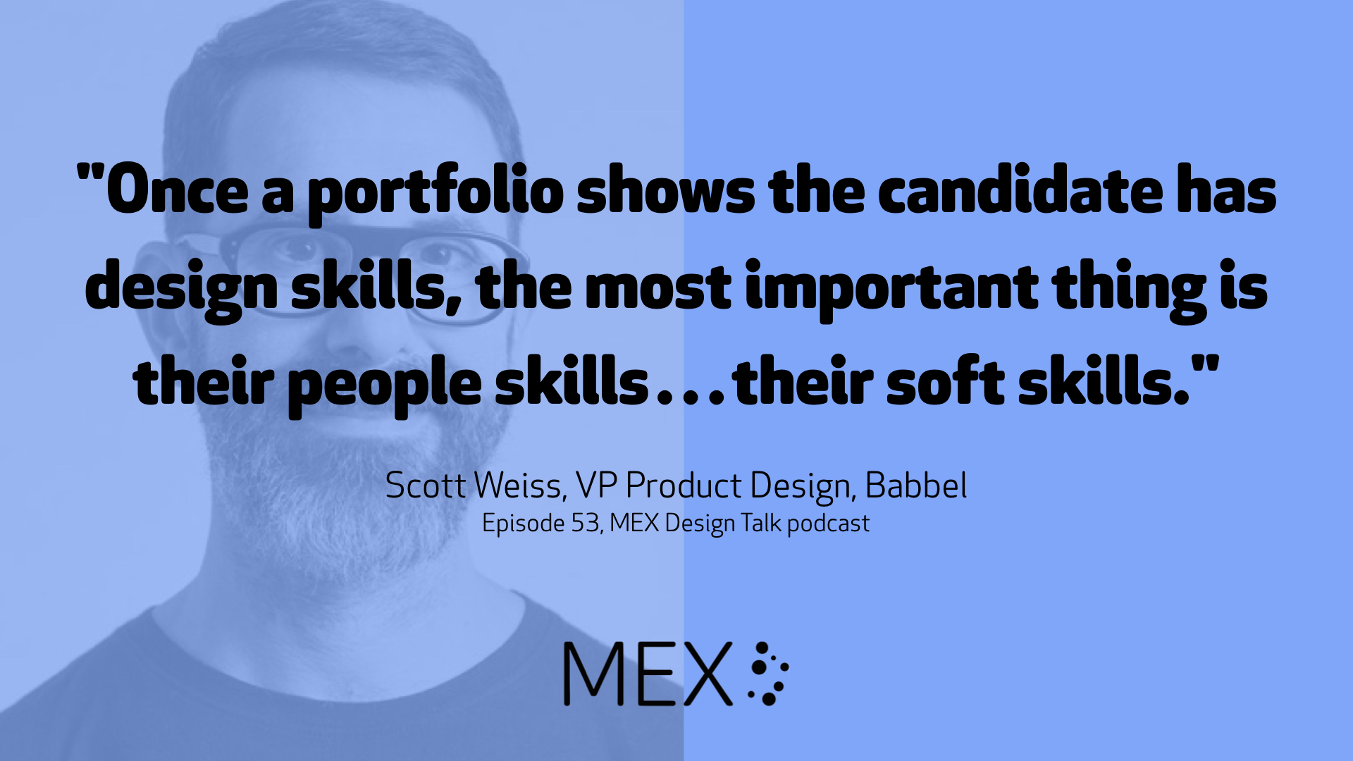 """""""Once a portfolio shows the candidate has design skills, the most important thing is their people skills…their soft skills."""" Scott Weiss, VP Product Design, Babbel Episode 53, MEX Design Talk podcast"""