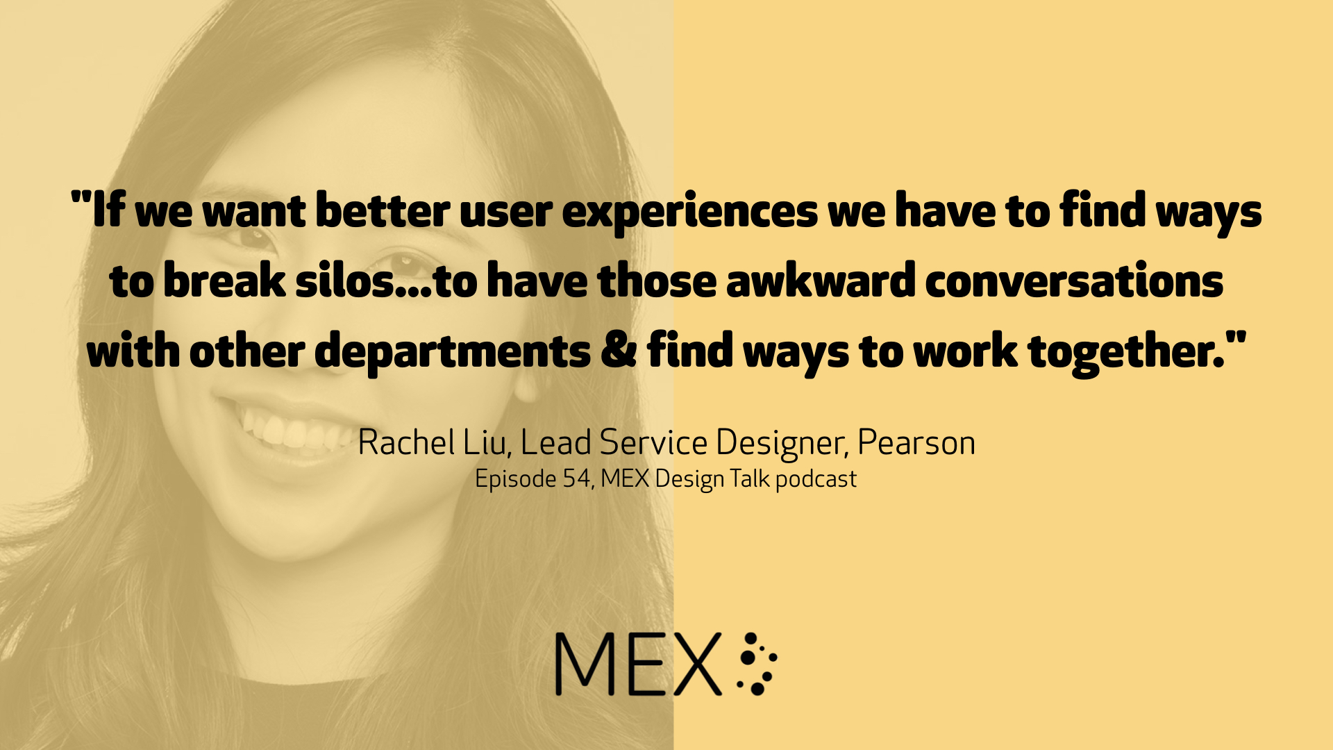 """If we want better user experiences we have to find ways to break silos...to have those awkward conversations with other departments & find ways to work together."" Rachel Liu, Lead Service Designer, Pearson Episode 54, MEX Design Talk podcast"