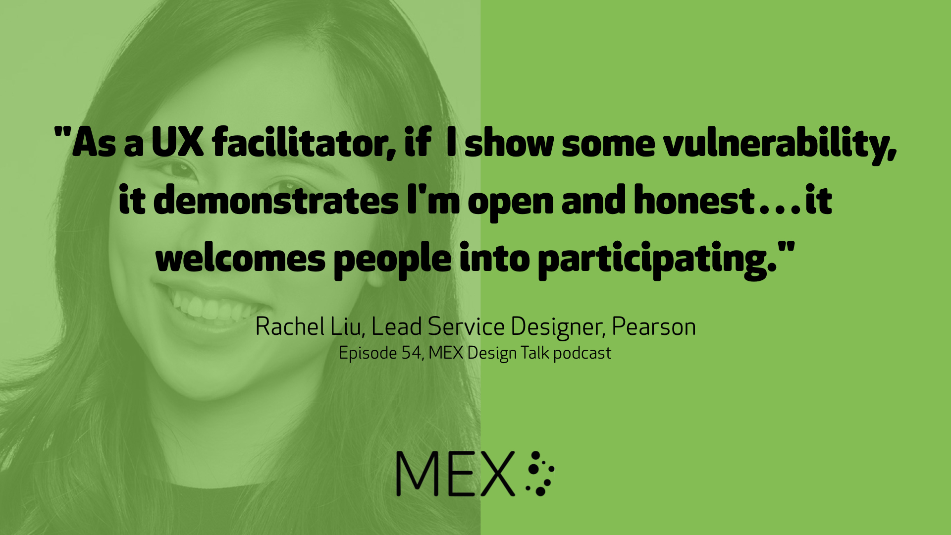 """As a UX facilitator, if I show some vulnerability, it demonstrates I'm open and honest…it welcomes people into participating."" Rachel Liu, Lead Service Designer, Pearson Episode 54, MEX Design Talk podcast"
