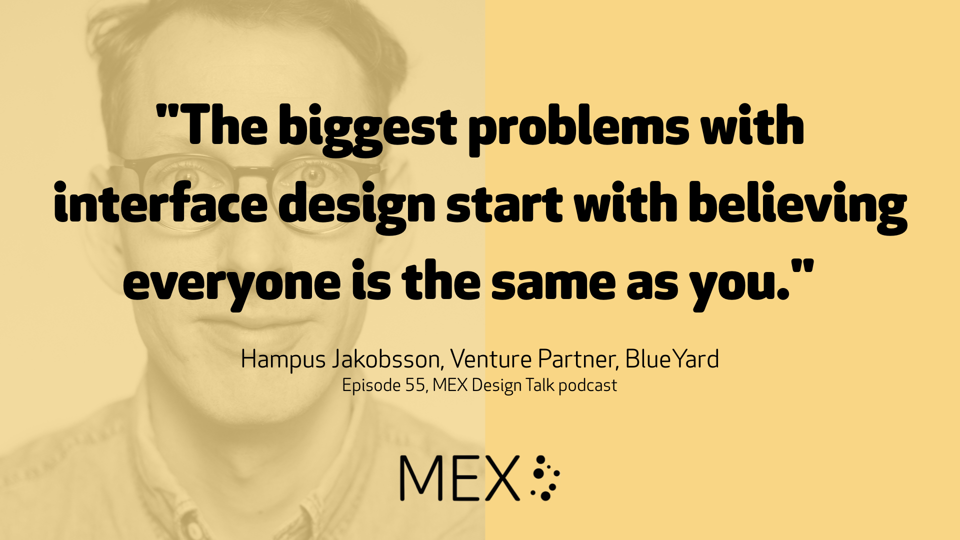 """The biggest problems with interface design start with believing everyone is the same as you."" Hampus Jakobsson, Venture Partner, BlueYard Episode 55, MEX Design Talk podcast"