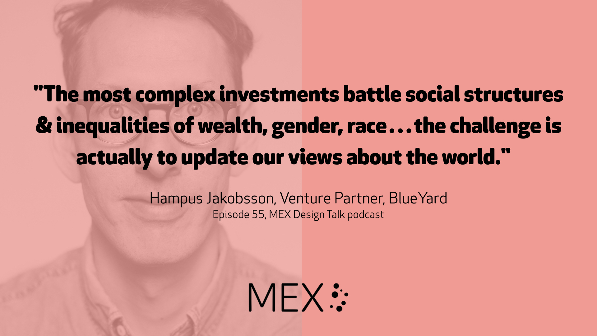 """The most complex investments battle social structures & inequalities of wealth, gender, race…the challenge is actually to update our views about the world."" Hampus Jakobsson, Venture Partner, BlueYard Episode 55, MEX Design Talk podcast"