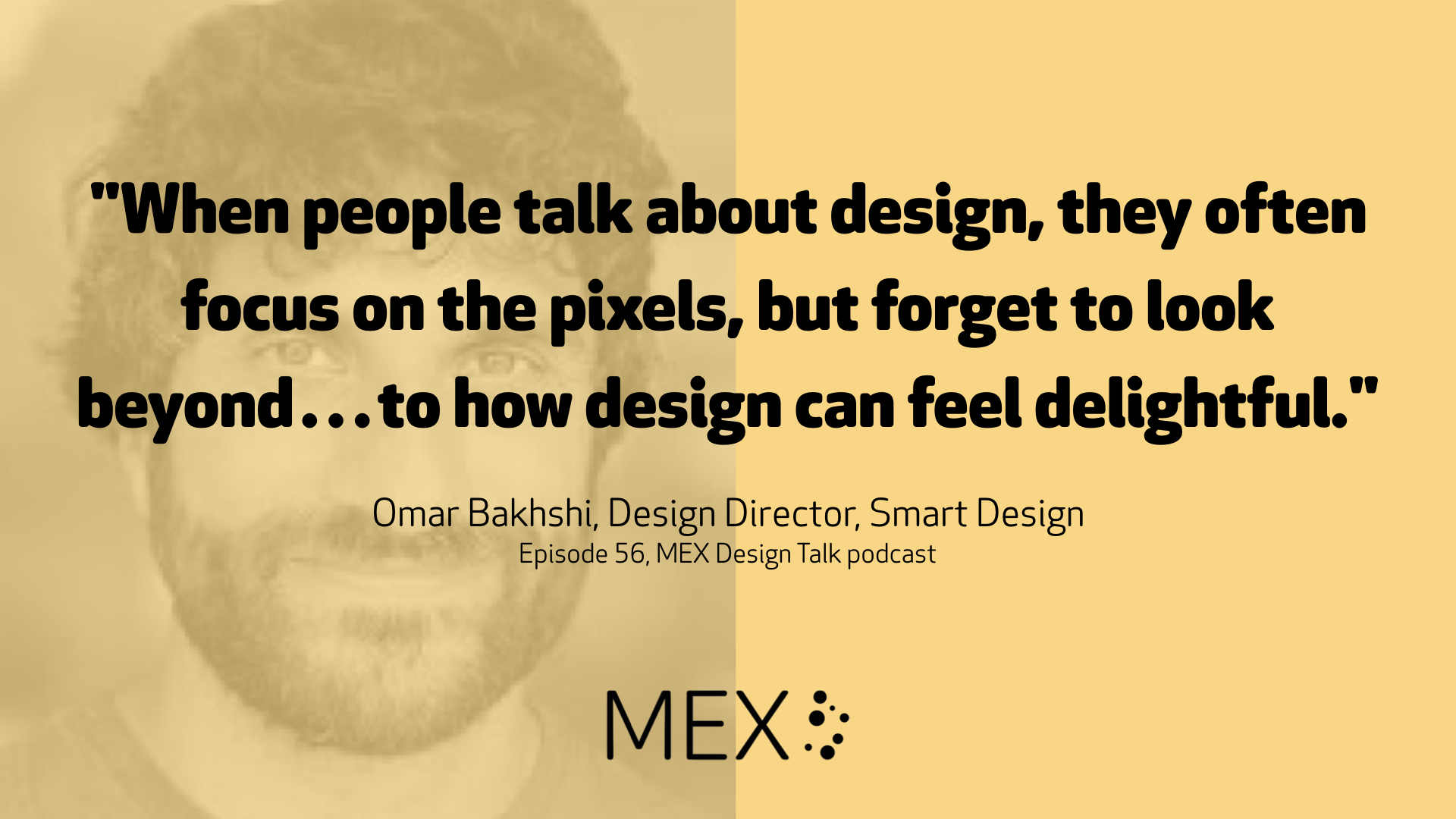 """When people talk about design, they often focus on the pixels, but forget to look beyond…to how design can feel delightful."" Omar Bakhshi, Design Director, Smart Design Episode 56, MEX Design Talk podcast"
