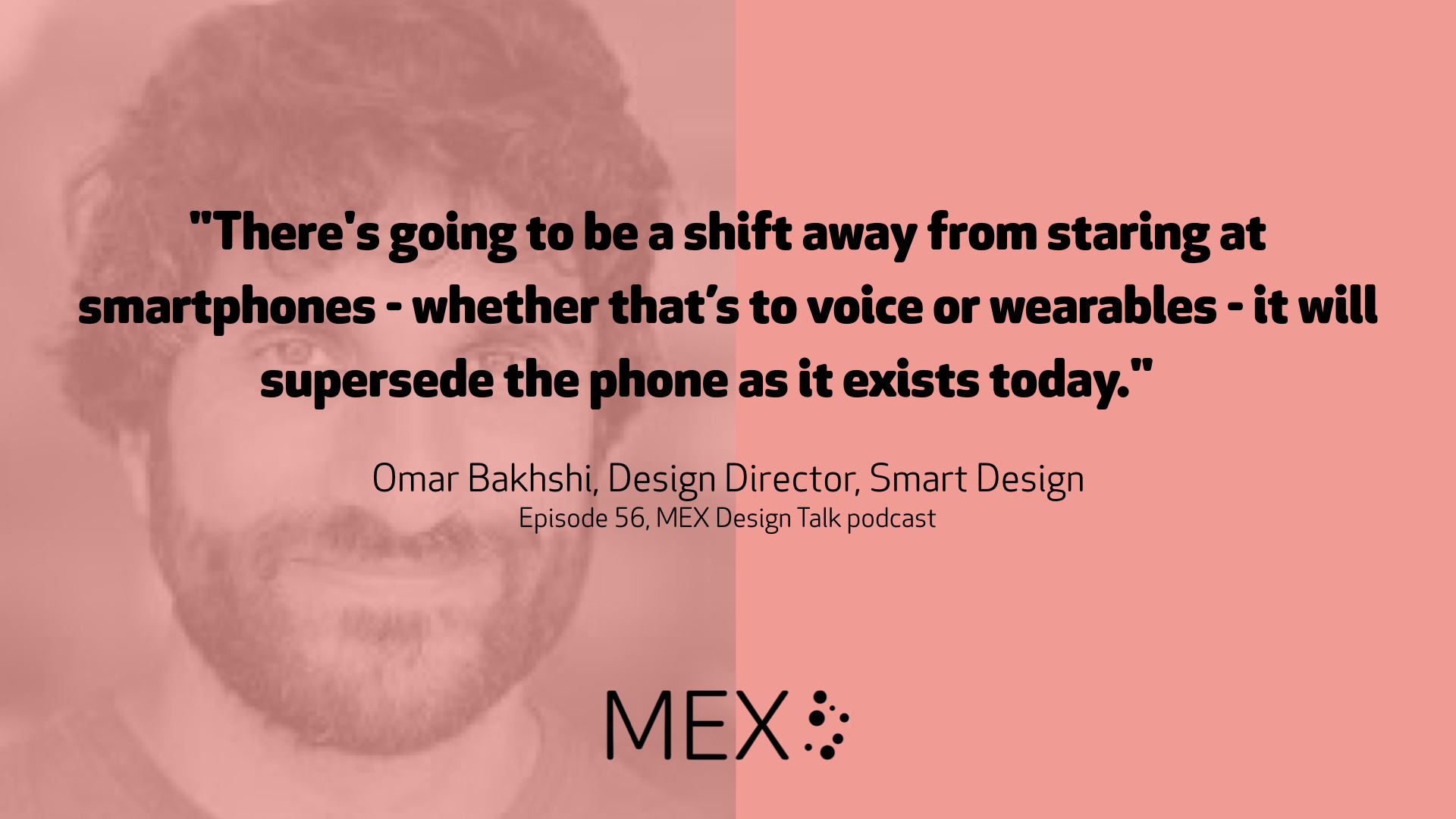 """There's going to be a shift away from staring at smartphones - whether that's to voice or wearables - it will supersede the phone as it exists today."" Omar Bakhshi, Design Director, Smart Design Episode 56, MEX Design Talk podcast"
