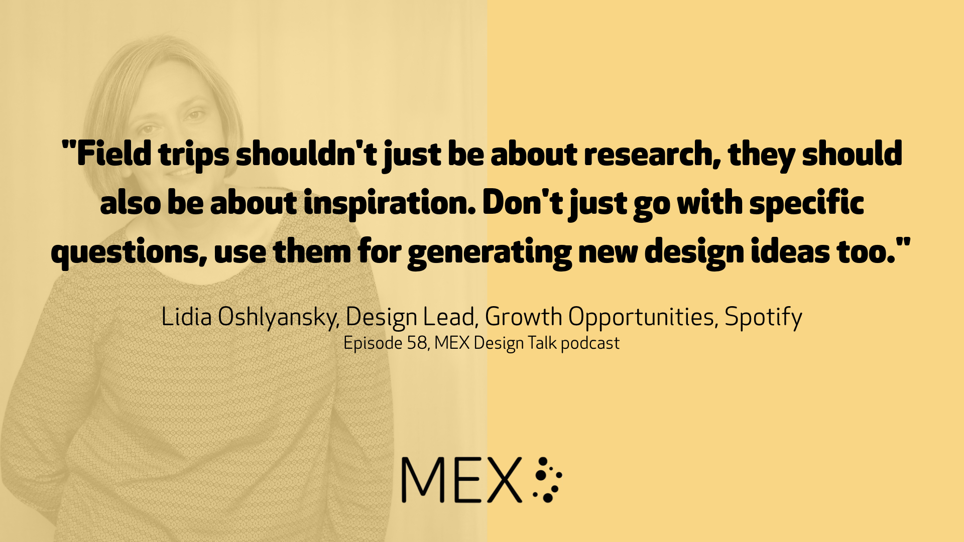 """Field trips shouldn't just be about research, they should also be about inspiration. Don't just go with specific questions, use them for generating new design ideas too.""	  Lidia Oshlyansky, Design Lead, Growth Opportunities, Spotify Episode 58, MEX Design Talk podcast"