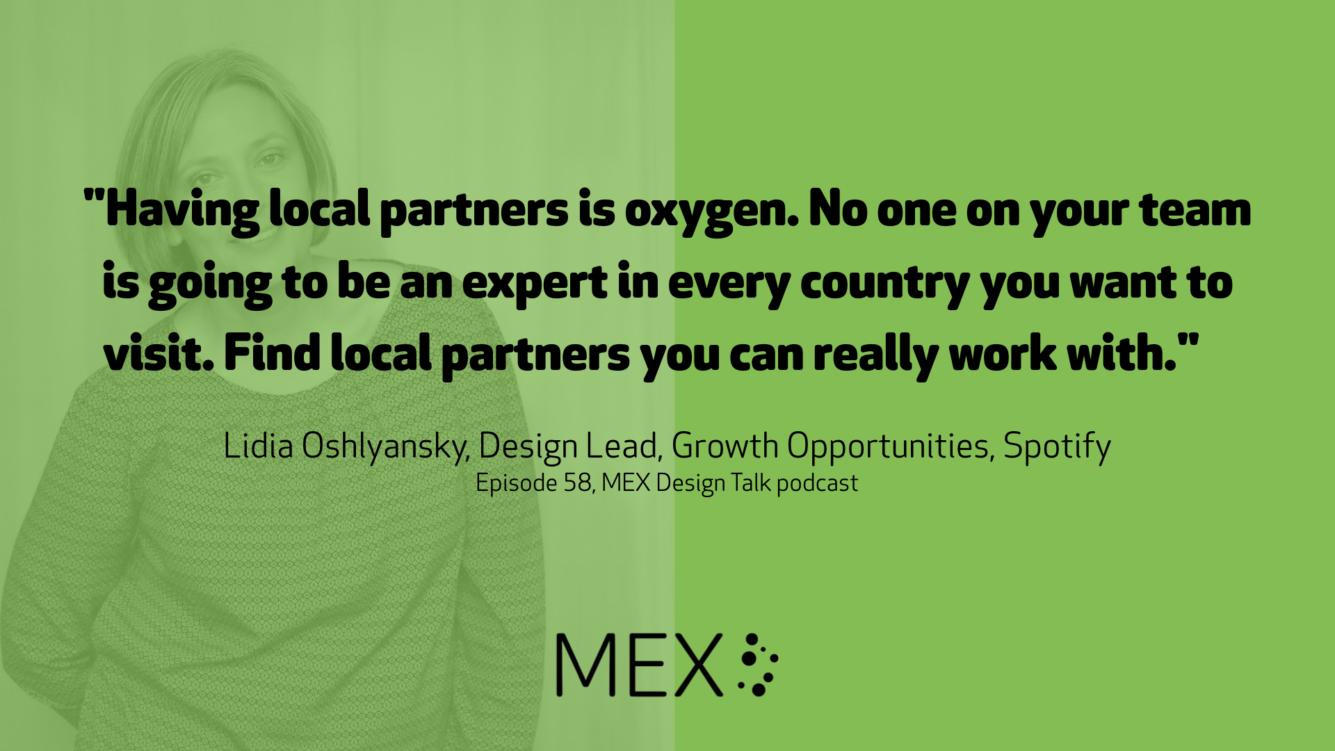 """Having local partners is oxygen. No one on your team is going to be an expert in every country you want to visit. Find local partners you can really work with.""	  Lidia Oshlyansky, Design Lead, Growth Opportunities, Spotify Episode 58, MEX Design Talk podcast"
