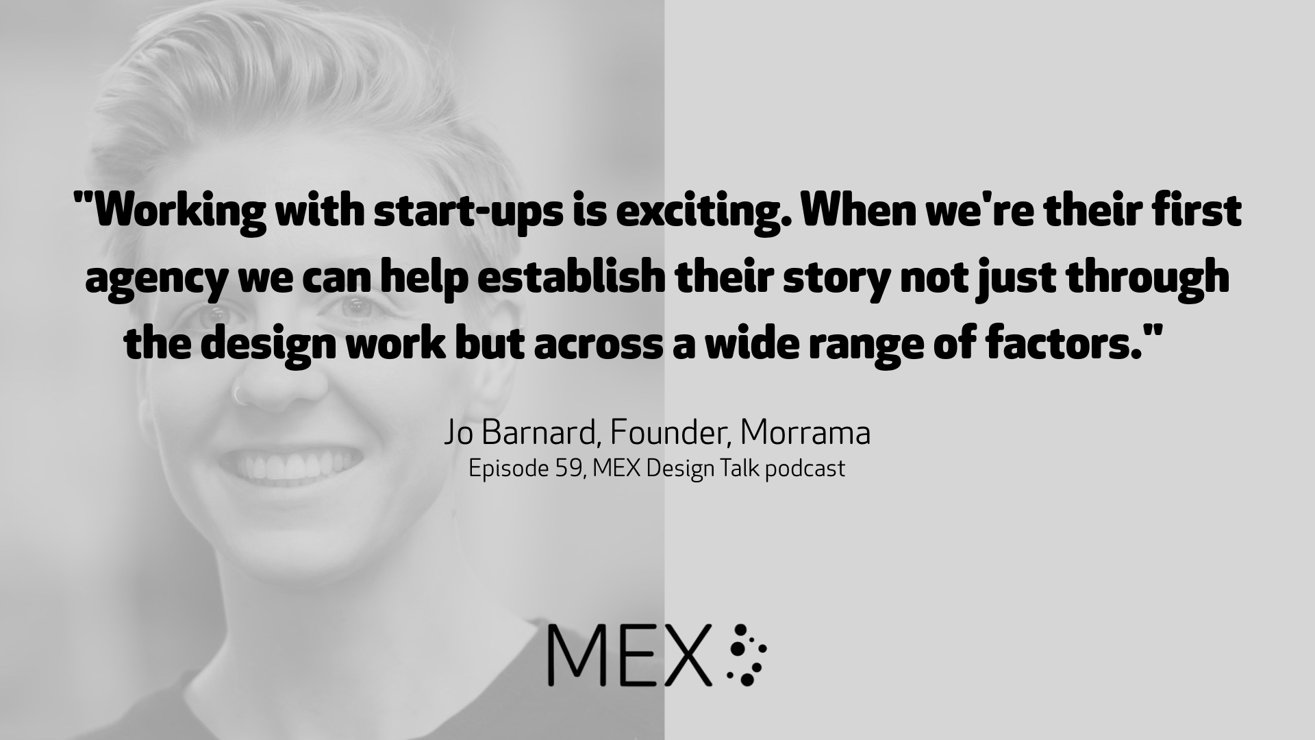 """Working with start-ups is exciting. When we're their first agency we can help establish their story not just through the design work but across a wide range of factors."" Jo Barnard, Founder, Morrama Episode 59, MEX Design Talk podcast"